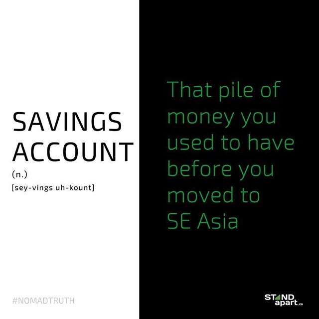 Savings Account : That pile of money you used to have before you moved to SE Asia #nomadtruth