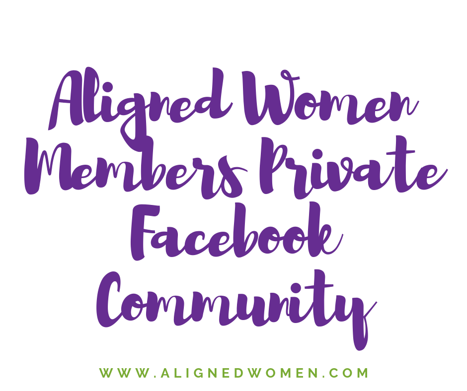 Be sure to join the Aligned Women Private Members Community on Facebook.