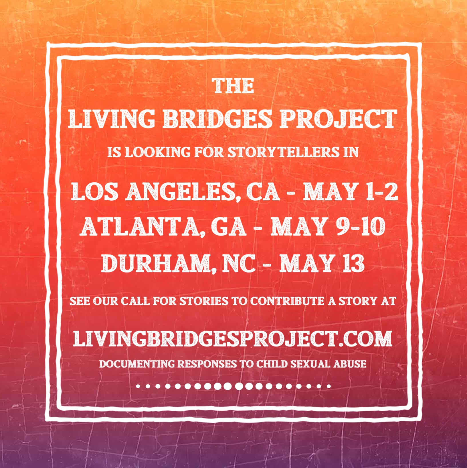 """[image reads """"the Living Bridges Project is looking for storytellers in Los Angeles, CA, Atlanta, GA, Durham, NC. See the call for stories to contribute a story. livingbridgesproject.com , documenting responses to child sexual abuse.""""]"""