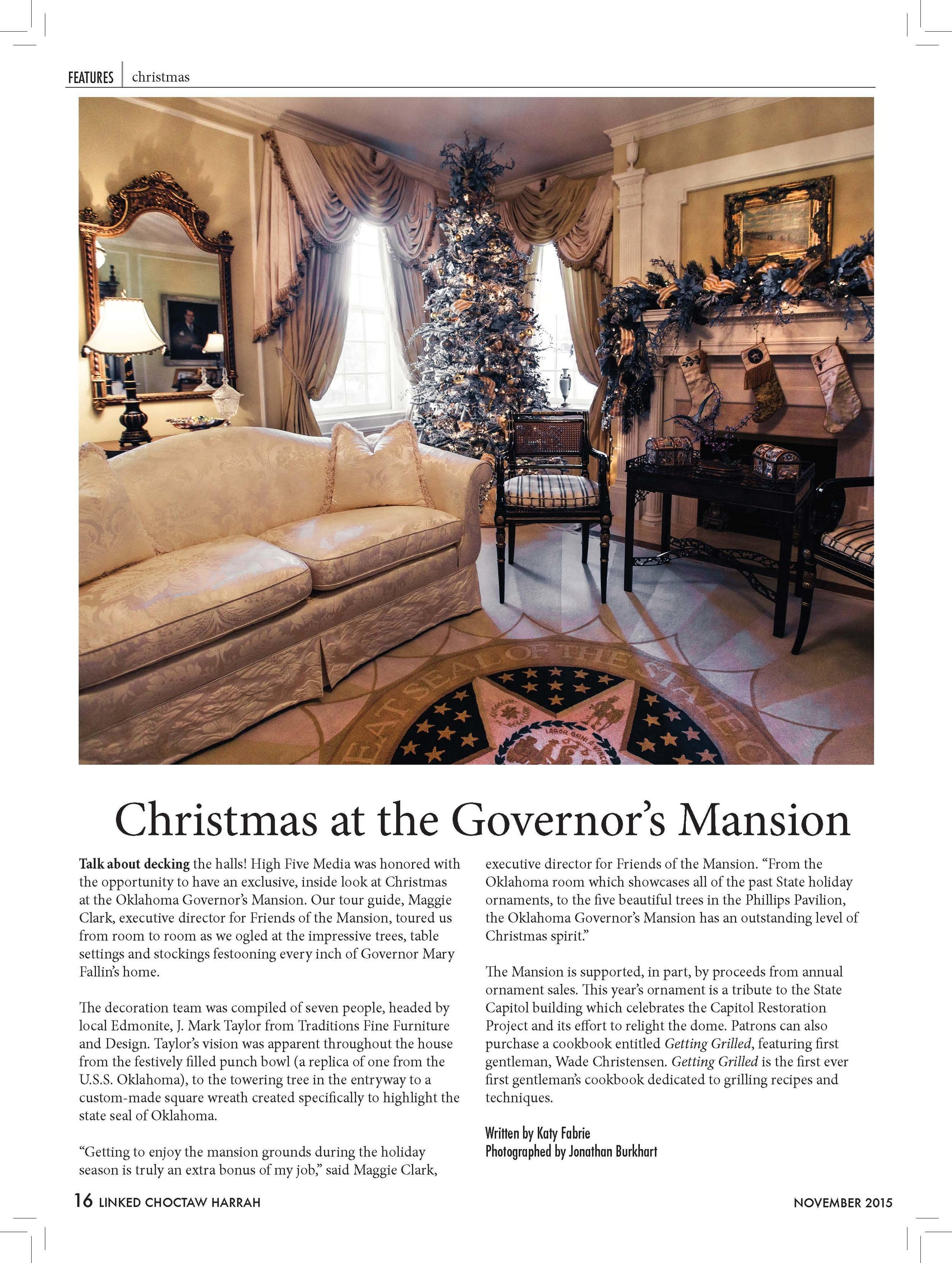 """Christmas at the Governor's Mansion  Talk about decking the halls! High Five Media was honored with the opportunity to have an exclusive, inside look at Christmas at the Oklahoma Governor's Mansion. Our tour guide, Maggie Clark, executive director for Friends of the Mansion, toured us from room to room as we ogled at the impressive trees, table settings and stockings festooning every inch of Governor Mary Fallin's home. The decoration team was compiled of seven people, headed by local Edmonite, J. Mark Taylor from Traditions Fine Furniture and Design. Taylor's vision was apparent throughout the house from the festively filled punch bowl (a replica of one from the U.S.S. Oklahoma), to the towering tree in the entryway to a custom-made square wreath created specifically to highlight the state seal of Oklahoma. """"Getting to enjoy the mansion grounds during the holiday season is truly an extra bonus of my job,"""" said Maggie Clark,  executive director for Friends of the Mansion. """"From the Oklahoma room which showcases all of the past State holiday ornaments, to the five beautiful trees in the Phillips Pavilion, the Oklahoma Governor's Mansion has an outstanding level of Christmas spirit."""" The Mansion is supported, in part, by proceeds from annual ornament sales. This year's ornament is a tribute to the State Capitol building which celebrates the Capitol Restoration Project and its effort to relight the dome. Patrons can also purchase a cookbook entitled Getting Grilled, featuring first gentleman, Wade Christensen. Getting Grilled is the first ever first gentleman's cookbook dedicated to grilling recipes and techniques. Written by Katy Fabrie Photographed by Jonathan Burkhart"""