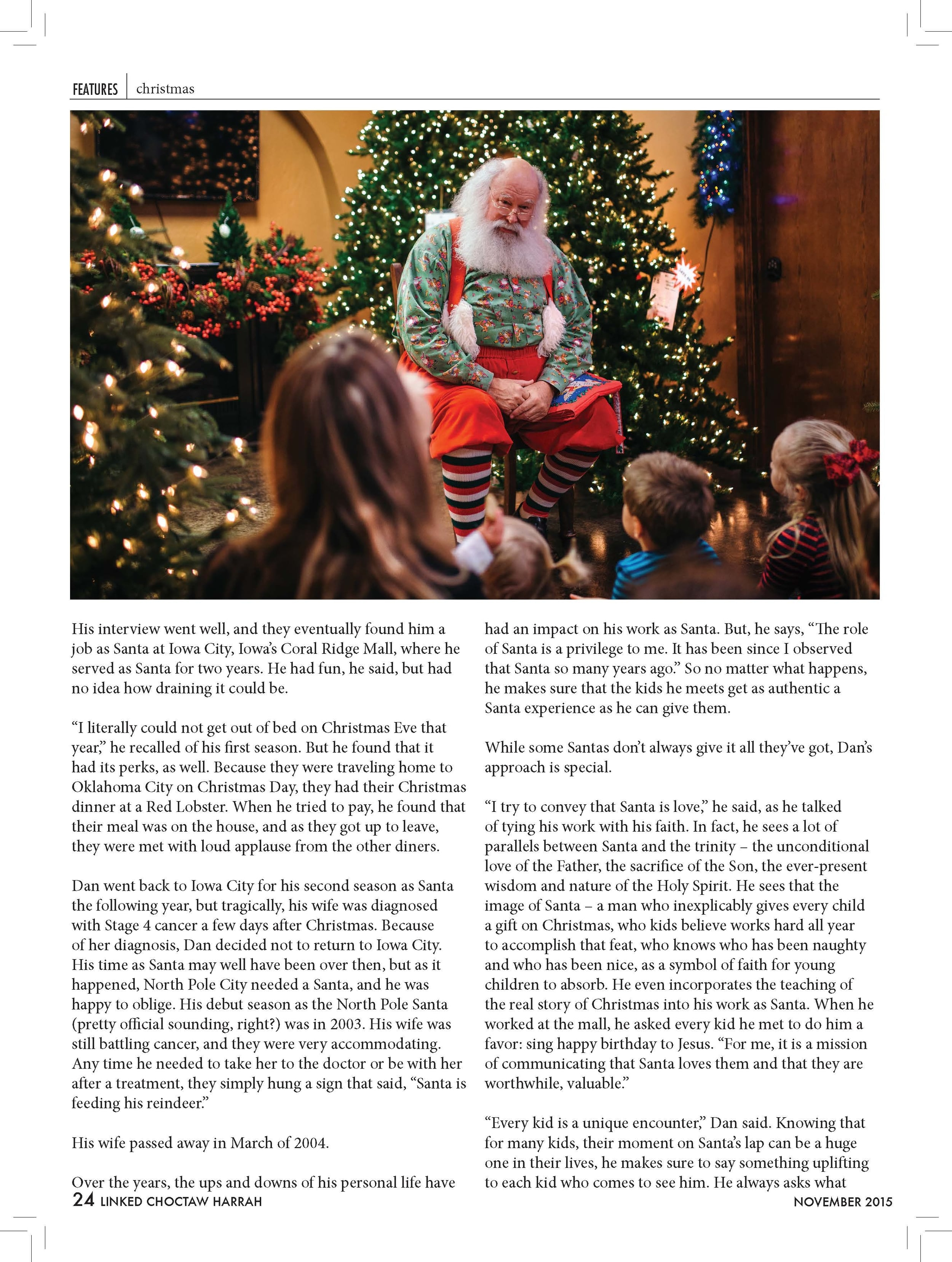 """His interview went well, and they eventually found him a job as Santa at Iowa City, Iowa's Coral Ridge Mall, where he served as Santa for two years. He had fun, he said, but had no idea how draining it could be. """"I literally could not get out of bed on Christmas Eve that year,"""" he recalled of his first season. But he found that it had its perks, as well. Because they were traveling home to Oklahoma City on Christmas Day, they had their Christmas dinner at a Red Lobster. When he tried to pay, he found that their meal was on the house, and as they got up to leave, they were met with loud applause from the other diners. Dan went back to Iowa City for his second season as Santa the following year, but tragically, his wife was diagnosed with Stage 4 cancer a few days after Christmas. Because  of her diagnosis, Dan decided not to return to Iowa City. His time as Santa may well have been over then, but as it happened, North Pole City needed a Santa, and he was happy to oblige. His debut season as the North Pole Santa (pretty official sounding, right?) was in 2003. His wife was still battling cancer, and they were very accommodating. Any time he needed to take her to the doctor or be with her after a treatment, they simply hung a sign that said, """"Santa is feeding his reindeer."""" His wife passed away in March of 2004. Over the years, the ups and downs of his personal life have 24 LINKED CHOCTAW HARRAH  had an impact on his work as Santa. But, he says, """"The role of Santa is a privilege to me. It has been since I observed that Santa so many years ago."""" So no matter what happens, he makes sure that the kids he meets get as authentic a Santa experience as he can give them. While some Santas don't always give it all they've got, Dan's approach is special. """"I try to convey that Santa is love,"""" he said, as he talked  of tying his work with his faith. In fact, he sees a lot of parallels between Santa and the trinity – the unconditional love of the Father, the sacrifice of the Son, th"""