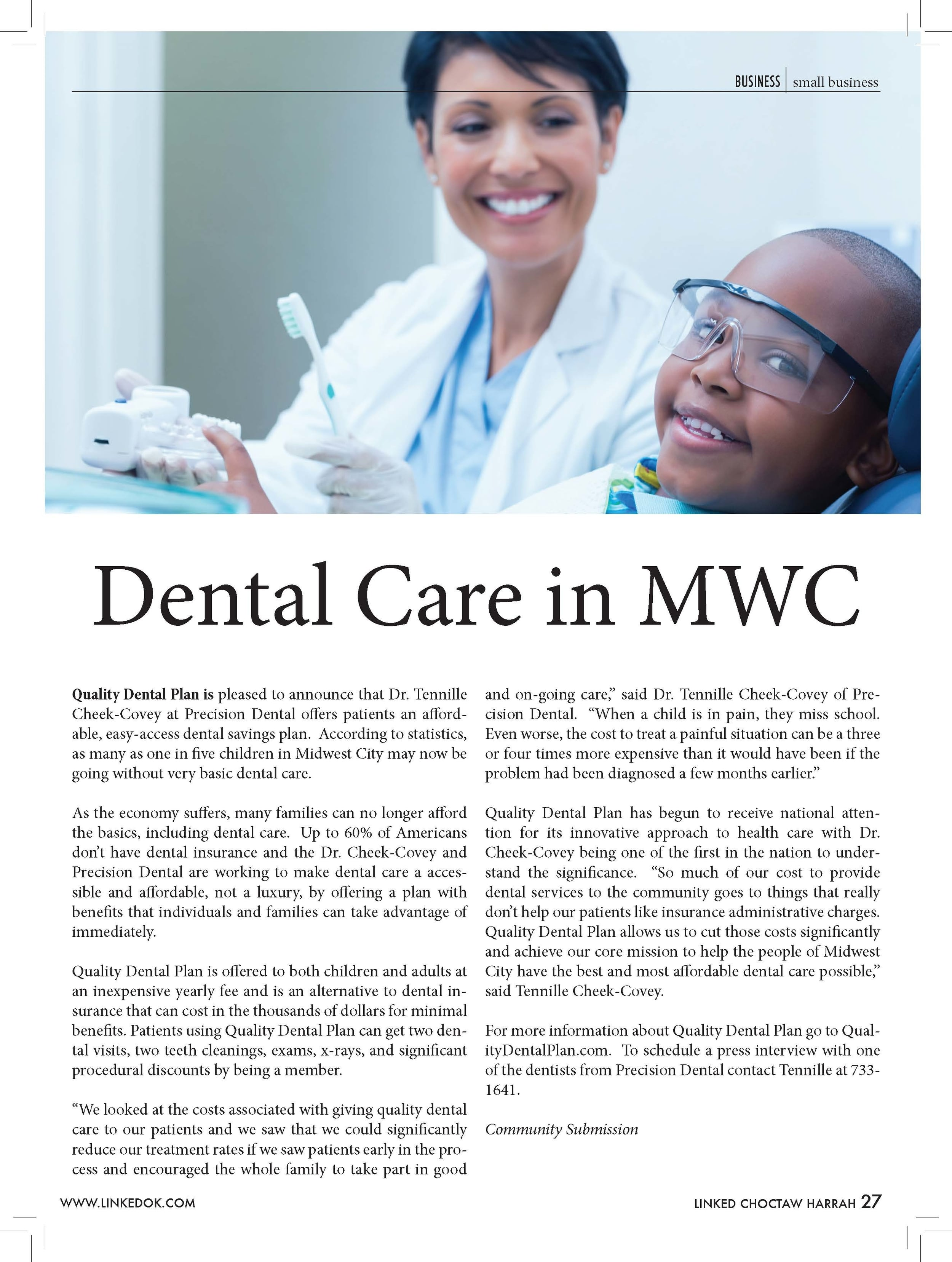 """Dental Care in MWC  Quality Dental Plan is pleased to announce that Dr. Tennille Cheek-Covey at Precision Dental offers patients an afford-able, easy-access dental savings plan. According to statistics, as many as one in five children in Midwest City may now be going without very basic dental care.  As the economy suffers, many families can no longer afford the basics, including dental care. Up to 60% of Americans don't have dental insurance and the Dr. Cheek-Covey and Precision Dental are working to make dental care a acces-sible and affordable, not a luxury, by offering a plan with benefits that individuals and families can take advantage of immediately.  Quality Dental Plan is offered to both children and adults at an inexpensive yearly fee and is an alternative to dental in-surance that can cost in the thousands of dollars for minimal benefits. Patients using Quality Dental Plan can get two den-tal visits, two teeth cleanings, exams, x-rays, and significant procedural discounts by being a member. """"We looked at the costs associated with giving quality dental care to our patients and we saw that we could significantly reduce our treatment rates if we saw patients early in the pro-cess and encouraged the whole family to take part in good and on-going care,"""" said Dr. Tennille Cheek-Covey of Pre-cision Dental. """"When a child is in pain, they miss school. Even worse, the cost to treat a painful situation can be a three or four times more expensive than it would have been if the problem had been diagnosed a few months earlier.""""  Quality Dental Plan has begun to receive national atten-tion for its innovative approach to health care with Dr. Cheek-Covey being one of the first in the nation to under-stand the significance. """"So much of our cost to provide dental services to the community goes to things that really don't help our patients like insurance administrative charges. Quality Dental Plan allows us to cut those costs significantly and achieve our core mission to help"""