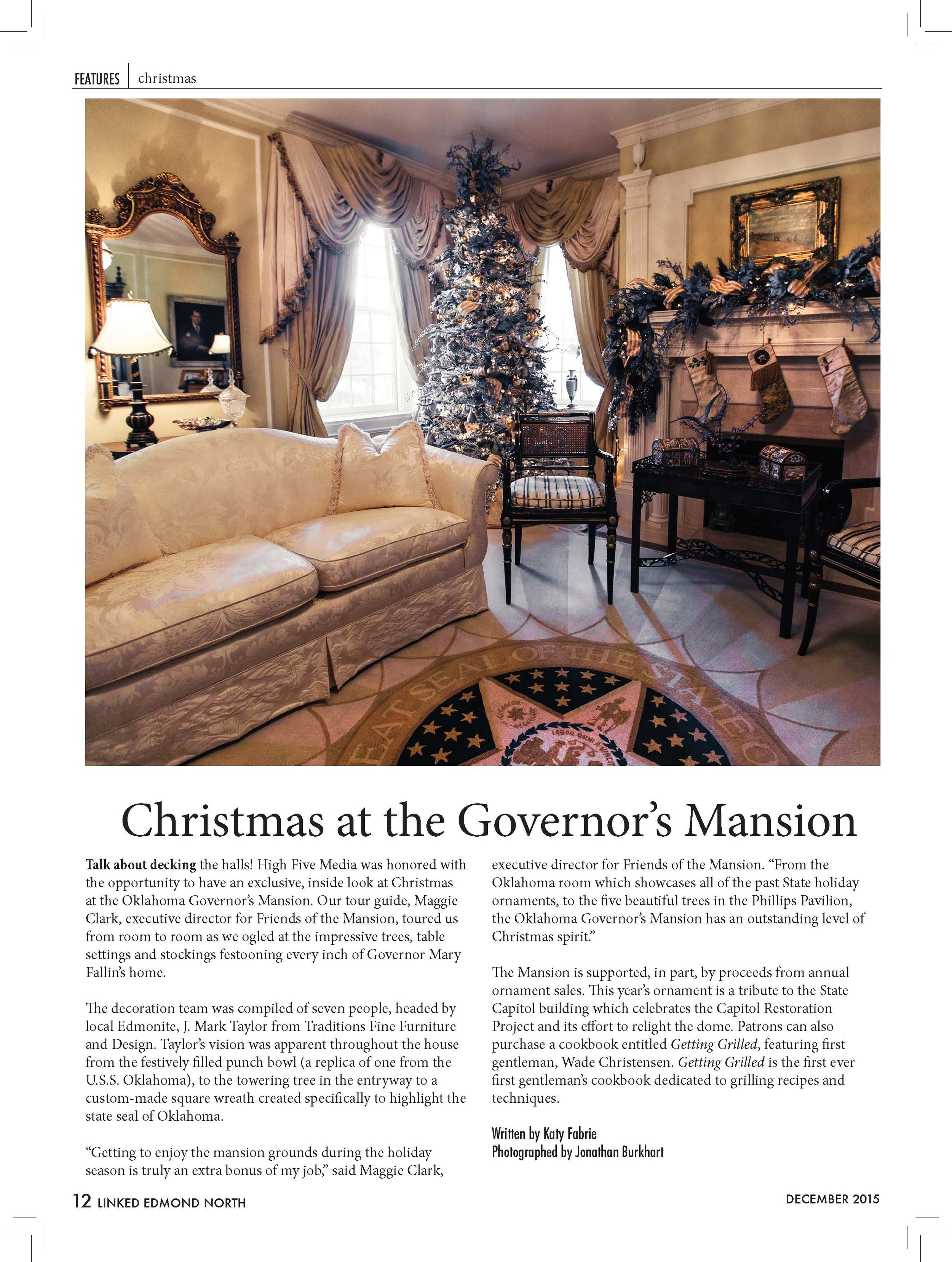 "Christmas at the Governor's Mansion   Talk about decking the halls! High Five Media was honored with  the opportunity to have an exclusive, inside look at Christmas  at the Oklahoma Governor's Mansion. Our tour guide, Maggie  Clark, executive director for Friends of the Mansion, toured us  from room to room as we ogled at the impressive trees, table  settings and stockings festooning every inch of Governor Mary  Fallin's home.  The decoration team was compiled of seven people, headed by  local Edmonite, J. Mark Taylor from Traditions Fine Furniture  and Design. Taylor's vision was apparent throughout the house  from the festively filled punch bowl (a replica of one from the  U.S.S. Oklahoma), to the towering tree in the entryway to a  custom-made square wreath created specifically to highlight the  state seal of Oklahoma.  ""Getting to enjoy the mansion grounds during the holiday  season is truly an extra bonus of my job,"" said Maggie Clark,  executive director for Friends of the Mansion. ""From the  Oklahoma room which showcases all of the past State holiday  ornaments, to the five beautiful trees in the Phillips Pavilion,  the Oklahoma Governor's Mansion has an outstanding level of  Christmas spirit.""  The Mansion is supported, in part, by proceeds from annual  ornament sales. This year's ornament is a tribute to the State  Capitol building which celebrates the Capitol Restoration  Project and its effort to relight the dome. Patrons can also  purchase a cookbook entitled Getting Grilled, featuring first  gentleman, Wade Christensen. Getting Grilled is the first ever  first gentleman's cookbook dedicated to grilling recipes and  techniques.  Written by Katy Fabrie  Photographed by Jonathan Burkhart"