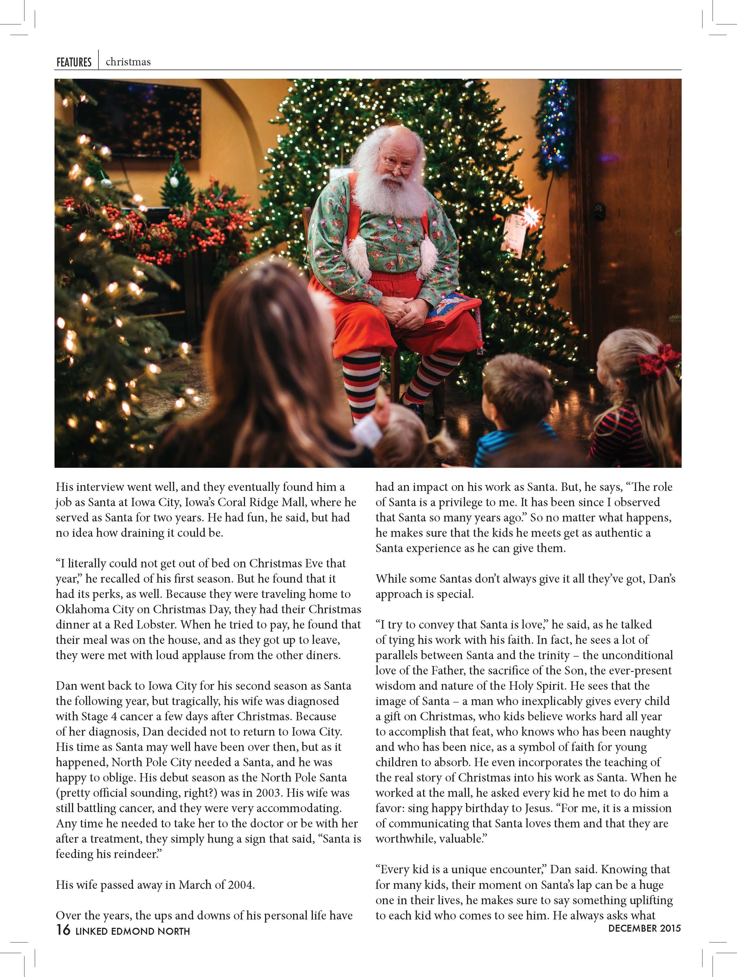 "their name is and how old they are, but when time permits,  he loves to try to get to know them. And he lets them ask  him questions, as well. ""I try to keep it light and affirming.""  One thing parents may not like about Dan's approach is that  he doesn't believe in the naughty list. He makes sure to tell  every kid that they made the ""Nice List"" again this year. But  that doesn't mean he doesn't run into mischievous children.  He recalled a little girl who asked him for a big, scary snake.  ""Where are you going to keep it?"" he asked, to which she  replied, ""in my sister's bed!""  Does he encounter Santa skeptics? Of course! He laughed as  he told us of a time recently when he visited an elementary  school. As the kids were clamoring to meet him, he  overheard an older student say ""don't buy into it, it's a lie!""  ""You can't win them all over,"" he said.  But his spirit of service doesn't end when Christmas is over.  He lives in one of the poorer zip codes in Oklahoma City,  and does so intentionally. He believes in creating a strong  sense of community, and that that being a good neighbor is  even more important in neighborhoods like the one he lives  in. Most people on the block call him Santa, both because  many of them don't know his real name, and because they  know he is the kind of person that will help them when  they're in need. ""Being a good neighbor is all I'm trying to  do here,"" he humbly said.  One day, he was enjoying the nice weather on his front  porch when a young man walked by. ""Hey Santa, will you  pray for my mother?"" he asked. ""She's in Detroit, and we  think she's going to see her last day pretty soon."" Dan prayed  with the stranger. A few days later, that same young man  walked by again and said, ""I want you to know, my heart  is good. I know she's in heaven because she was a good  woman.""  We plied him, and Dan told us several other moving stories  of his interactions with his neighbors. He truly is the  embodiment of Santa, but year 'round, and for people who  need it the most.  Talking to Dan it is hard not to believe, if not just for his  appearance. If Santa is real, he is most definitely a good  neighbor, a caring soul, someone to pray with and someone  who makes each child know how special and important  they are, even if he's the only one saying so. He would go  into the bad neighborhoods and love the undesirables. And,  on his off days he would probably rock a sweet pair of Toms.  No one knows if Dan is the real Santa, or just one of his  highest ranking associates, but for now, you can find him at  North Pole City, showing children that they are each special,  and that Santa loves them.  Written by Meg McElhaney & Forrest Bennett  Photographed by Jonathan Burkhart"