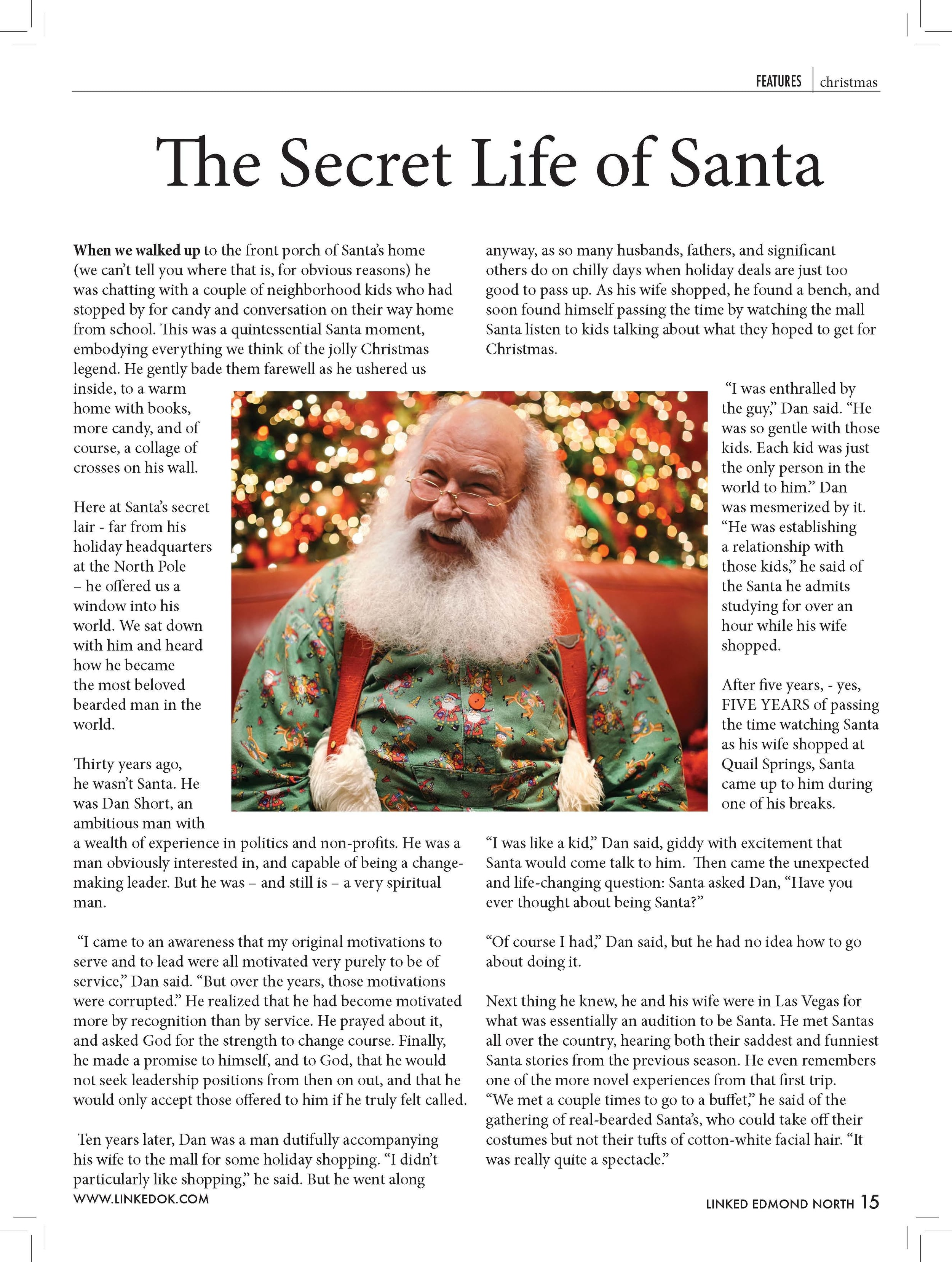 """The Secret Life of Santa  When we walked up to the front porch of Santa's home  (we can't tell you where that is, for obvious reasons) he  was chatting with a couple of neighborhood kids who had  stopped by for candy and conversation on their way home  from school. This was a quintessential Santa moment,  embodying everything we think of the jolly Christmas  legend. He gently bade them farewell as he ushered us  inside, to a warm  home with books,  more candy, and of  course, a collage of  crosses on his wall.  Here at Santa's secret  lair - far from his  holiday headquarters  at the North Pole  – he offered us a  window into his  world. We sat down  with him and heard  how he became  the most beloved  bearded man in the  world.  Thirty years ago,  he wasn't Santa. He  was Dan Short, an  ambitious man with  a wealth of experience in politics and non-profits. He was a  man obviously interested in, and capable of being a changemaking  leader. But he was – and still is – a very spiritual  man.  """"I came to an awareness that my original motivations to  serve and to lead were all motivated very purely to be of  service,"""" Dan said. """"But over the years, those motivations  were corrupted."""" He realized that he had become motivated  more by recognition than by service. He prayed about it,  and asked God for the strength to change course. Finally,  he made a promise to himself, and to God, that he would  not seek leadership positions from then on out, and that he  would only accept those offered to him if he truly felt called.  Ten years later, Dan was a man dutifully accompanying  his wife to the mall for some holiday shopping. """"I didn't  particularly like shopping,"""" he said. But he went along  anyway, as so many husbands, fathers, and significant  others do on chilly days when holiday deals are just too  good to pass up. As his wife shopped, he found a bench, and  soon found himself passing the time by watching the mall  Santa listen to kids talking about what they hoped to g"""