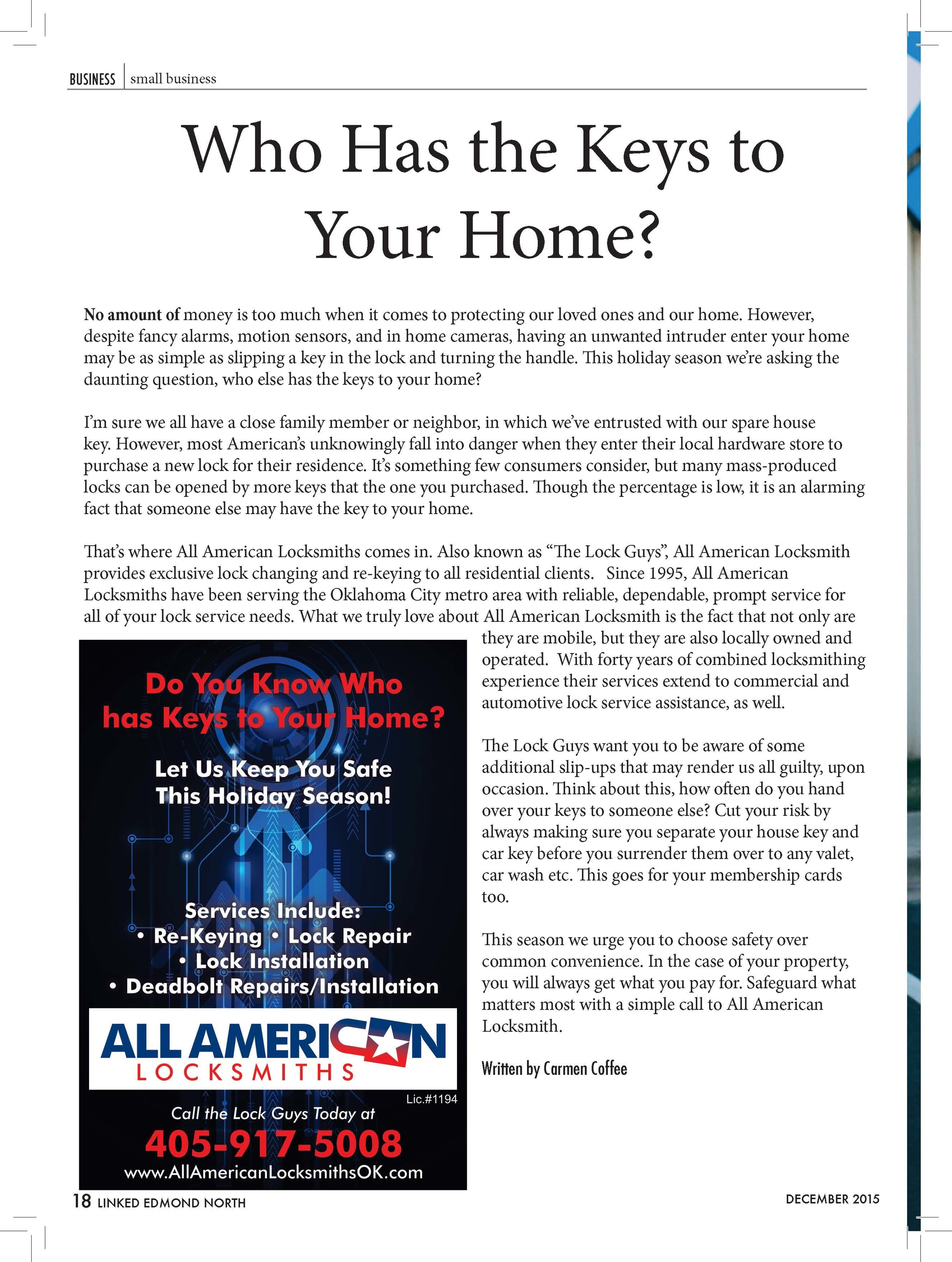 """Who Has the Keys to  Your Home?  No amount of money is too much when it comes to protecting our loved ones and our home. However,  despite fancy alarms, motion sensors, and in home cameras, having an unwanted intruder enter your home  may be as simple as slipping a key in the lock and turning the handle. This holiday season we're asking the  daunting question, who else has the keys to your home?  I'm sure we all have a close family member or neighbor, in which we've entrusted with our spare house  key. However, most American's unknowingly fall into danger when they enter their local hardware store to  purchase a new lock for their residence. It's something few consumers consider, but many mass-produced  locks can be opened by more keys that the one you purchased. Though the percentage is low, it is an alarming  fact that someone else may have the key to your home.  That's where All American Locksmiths comes in. Also known as """"The Lock Guys"""", All American Locksmith  provides exclusive lock changing and re-keying to all residential clients. Since 1995, All American  Locksmiths have been serving the Oklahoma City metro area with reliable, dependable, prompt service for  all of your lock service needs. What we truly love about All American Locksmith is the fact that not only are  they are mobile, but they are also locally owned and  operated. With forty years of combined locksmithing  experience their services extend to commercial and  automotive lock service assistance, as well.  The Lock Guys want you to be aware of some  additional slip-ups that may render us all guilty, upon  occasion. Think about this, how often do you hand  over your keys to someone else? Cut your risk by  always making sure you separate your house key and  car key before you surrender them over to any valet,  car wash etc. This goes for your membership cards  too.  This season we urge you to choose safety over  common convenience. In the case of your property,  you will always get what you pay fo"""