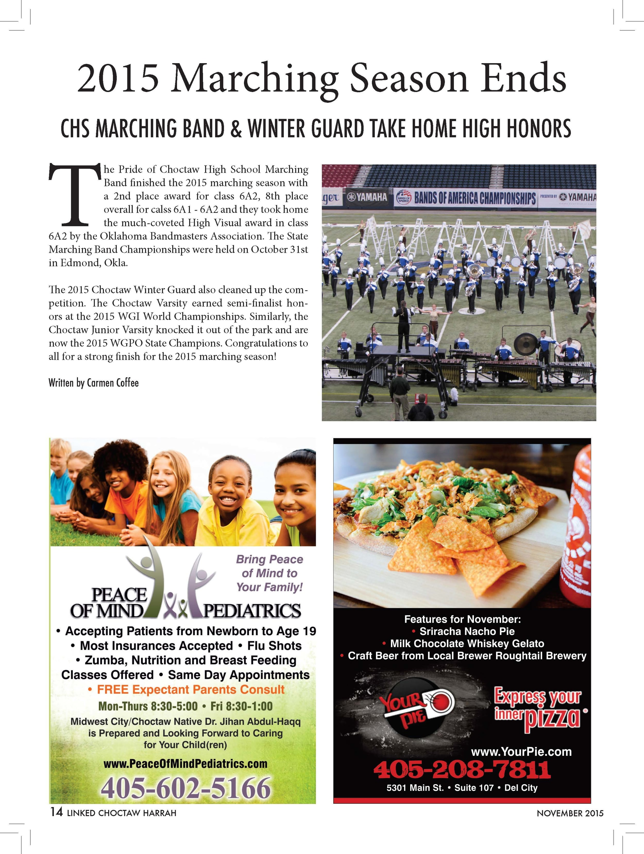 2015 Marching Season Ends  CHS MARCHING BAND & WINTER GUARD TAKE HOME HIGH HONORS  The Pride of Choctaw High School Marching  Band finished the 2015 marching season with  a 2nd place award for class 6A2, 8th place  overall for calss 6A1 - 6A2 and they took home  the much-coveted High Visual award in class  6A2 by the Oklahoma Bandmasters Association. The State  Marching Band Championships were held on October 31st  in Edmond, Okla.  The 2015 Choctaw Winter Guard also cleaned up the competition.  The Choctaw Varsity earned semi-finalist honors  at the 2015 WGI World Championships. Similarly, the  Choctaw Junior Varsity knocked it out of the park and are  now the 2015 WGPO State Champions. Congratulations to  all for a strong finish for the 2015 marching season!  Written by Carmen Coffee