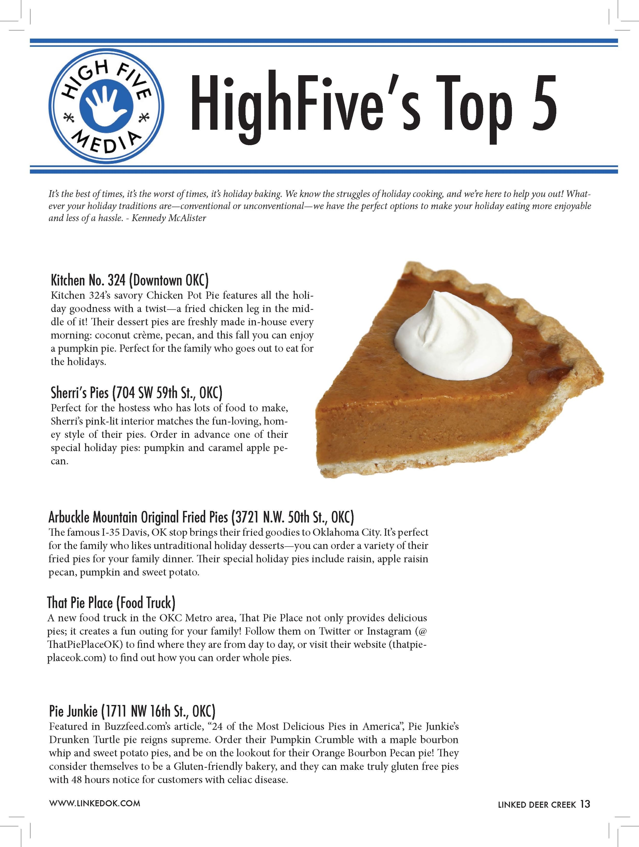 """HighFive's Top 5  It's the best of times, it's the worst of times, it's holiday baking. We know the struggles of holiday cooking, and we're here to help you out! Whatever  your holiday traditions are—conventional or unconventional—we have the perfect options to make your holiday eating more enjoyable  and less of a hassle. - Kennedy McAlister  Kitchen No. 324 (Downtown OKC)  Kitchen 324's savory Chicken Pot Pie features all the holiday  goodness with a twist—a fried chicken leg in the middle  of it! Their dessert pies are freshly made in-house every  morning: coconut crème, pecan, and this fall you can enjoy  a pumpkin pie. Perfect for the family who goes out to eat for  the holidays.  Sherri's Pies (704 SW 59th St., OKC)  Perfect for the hostess who has lots of food to make,  Sherri's pink-lit interior matches the fun-loving, homey  style of their pies. Order in advance one of their  special holiday pies: pumpkin and caramel apple pecan.  Arbuckle Mountain Original Fried Pies (3721 N.W. 50th St., OKC)  The famous I-35 Davis, OK stop brings their fried goodies to Oklahoma City. It's perfect  for the family who likes untraditional holiday desserts—you can order a variety of their  fried pies for your family dinner. Their special holiday pies include raisin, apple raisin  pecan, pumpkin and sweet potato.  Pie Junkie (1711 NW 16th St., OKC)  Featured in Buzzfeed.com's article, """"24 of the Most Delicious Pies in America"""", Pie Junkie's  Drunken Turtle pie reigns supreme. Order their Pumpkin Crumble with a maple bourbon  whip and sweet potato pies, and be on the lookout for their Orange Bourbon Pecan pie! They  consider themselves to be a Gluten-friendly bakery, and they can make truly gluten free pies  with 48 hours notice for customers with celiac disease.  That Pie Place (Food Truck)  A new food truck in the OKC Metro area, That Pie Place not only provides delicious  pies; it creates a fun outing for your family! Follow them on Twitter or Instagram (@  ThatPiePlaceOK) t"""