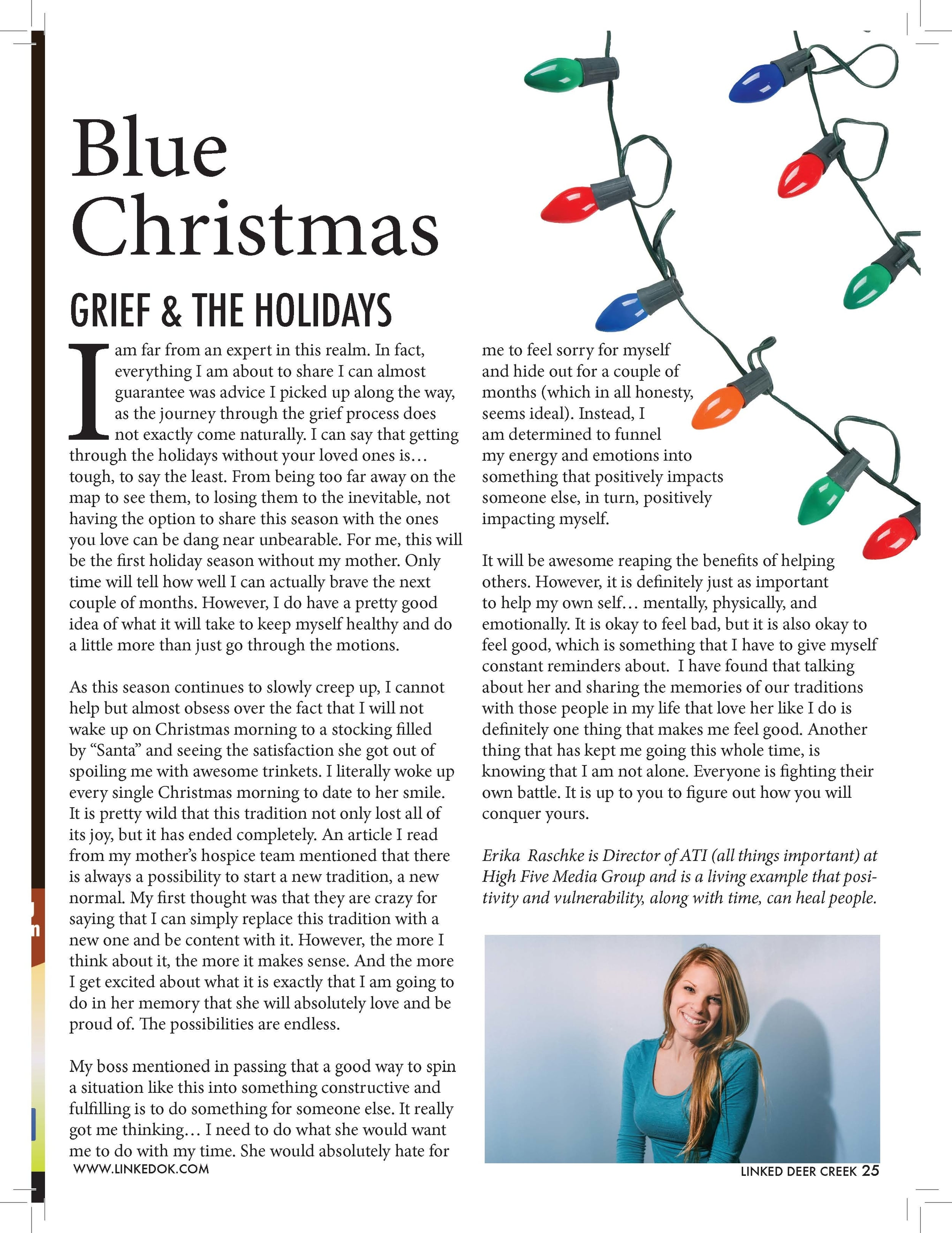 """Blue  Christmas  GRIEF & THE HOLIDAYS I am far from an expert in this realm. In fact,  everything I am about to share I can almost  guarantee was advice I picked up along the way,  as the journey through the grief process does  not exactly come naturally. I can say that getting  through the holidays without your loved ones is…  tough, to say the least. From being too far away on the  map to see them, to losing them to the inevitable, not  having the option to share this season with the ones  you love can be dang near unbearable. For me, this will  be the first holiday season without my mother. Only  time will tell how well I can actually brave the next  couple of months. However, I do have a pretty good  idea of what it will take to keep myself healthy and do  a little more than just go through the motions.  As this season continues to slowly creep up, I cannot  help but almost obsess over the fact that I will not  wake up on Christmas morning to a stocking filled  by """"Santa"""" and seeing the satisfaction she got out of  spoiling me with awesome trinkets. I literally woke up  every single Christmas morning to date to her smile.  It is pretty wild that this tradition not only lost all of  its joy, but it has ended completely. An article I read  from my mother's hospice team mentioned that there  is always a possibility to start a new tradition, a new  normal. My first thought was that they are crazy for  saying that I can simply replace this tradition with a  new one and be content with it. However, the more I  think about it, the more it makes sense. And the more  I get excited about what it is exactly that I am going to  do in her memory that she will absolutely love and be  proud of. The possibilities are endless.  My boss mentioned in passing that a good way to spin  a situation like this into something constructive and  fulfilling is to do something for someone else. It really  got me thinking… I need to do what she would want  me to do with my time. She would abs"""