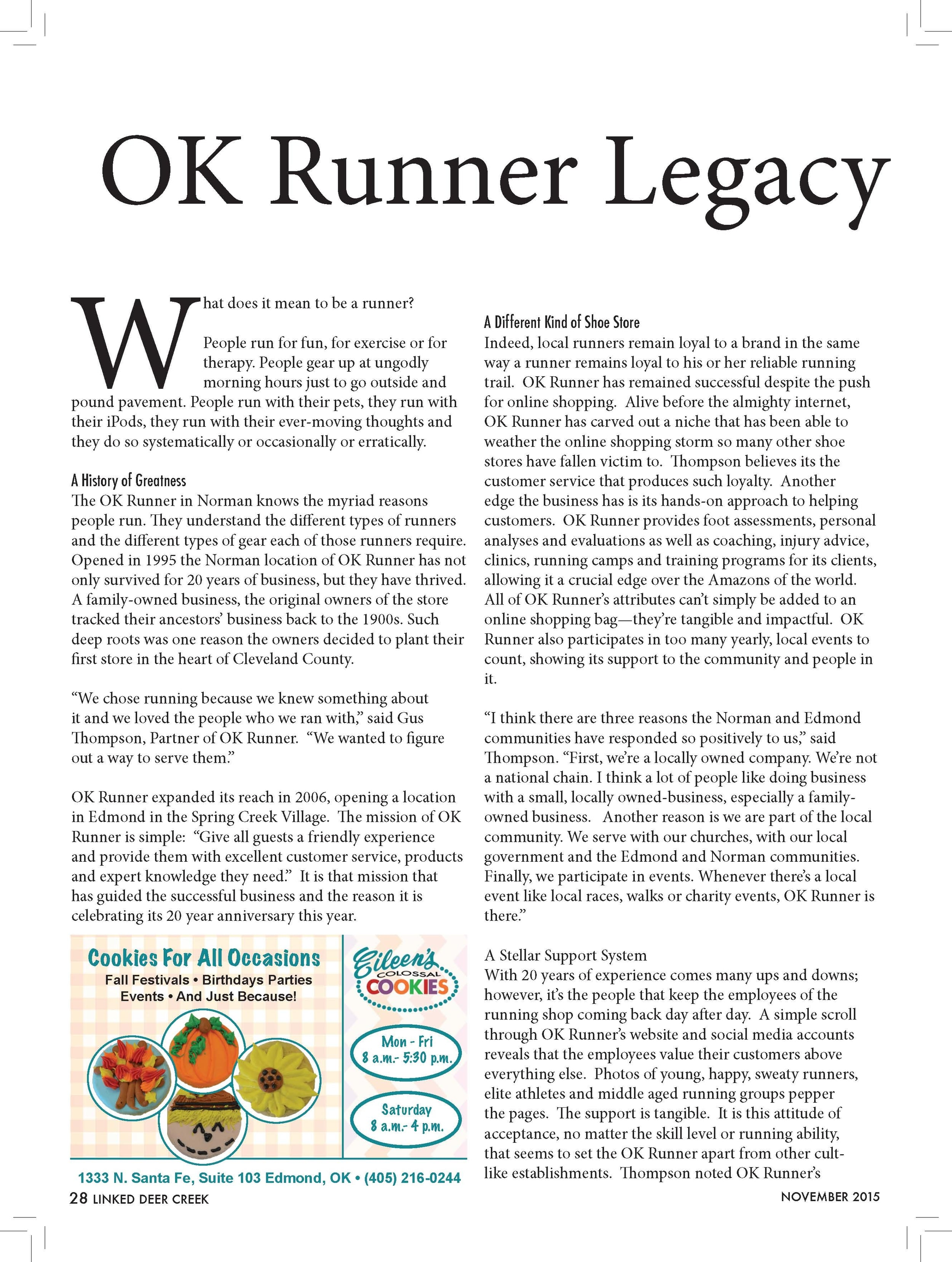 """OK Runner Legacy  What does it mean to be a runner?  People run for fun, for exercise or for  therapy. People gear up at ungodly  morning hours just to go outside and  pound pavement. People run with their pets, they run with  their iPods, they run with their ever-moving thoughts and  they do so systematically or occasionally or erratically.  A History of Greatness  The OK Runner in Norman knows the myriad reasons  people run. They understand the different types of runners  and the different types of gear each of those runners require.  Opened in 1995 the Norman location of OK Runner has not  only survived for 20 years of business, but they have thrived.  A family-owned business, the original owners of the store  tracked their ancestors' business back to the 1900s. Such  deep roots was one reason the owners decided to plant their  first store in the heart of Cleveland County.  """"We chose running because we knew something about  it and we loved the people who we ran with,"""" said Gus  Thompson, Partner of OK Runner. """"We wanted to figure  out a way to serve them.""""  OK Runner expanded its reach in 2006, opening a location  in Edmond in the Spring Creek Village. The mission of OK  Runner is simple: """"Give all guests a friendly experience  and provide them with excellent customer service, products  and expert knowledge they need."""" It is that mission that  has guided the successful business and the reason it is  celebrating its 20 year anniversary this year.  A Different Kind of Shoe Store  Indeed, local runners remain loyal to a brand in the same  way a runner remains loyal to his or her reliable running  trail. OK Runner has remained successful despite the push  for online shopping. Alive before the almighty internet,  OK Runner has carved out a niche that has been able to  weather the online shopping storm so many other shoe  stores have fallen victim to. Thompson believes its the  customer service that produces such loyalty. Another  edge the business has is its hands-on """