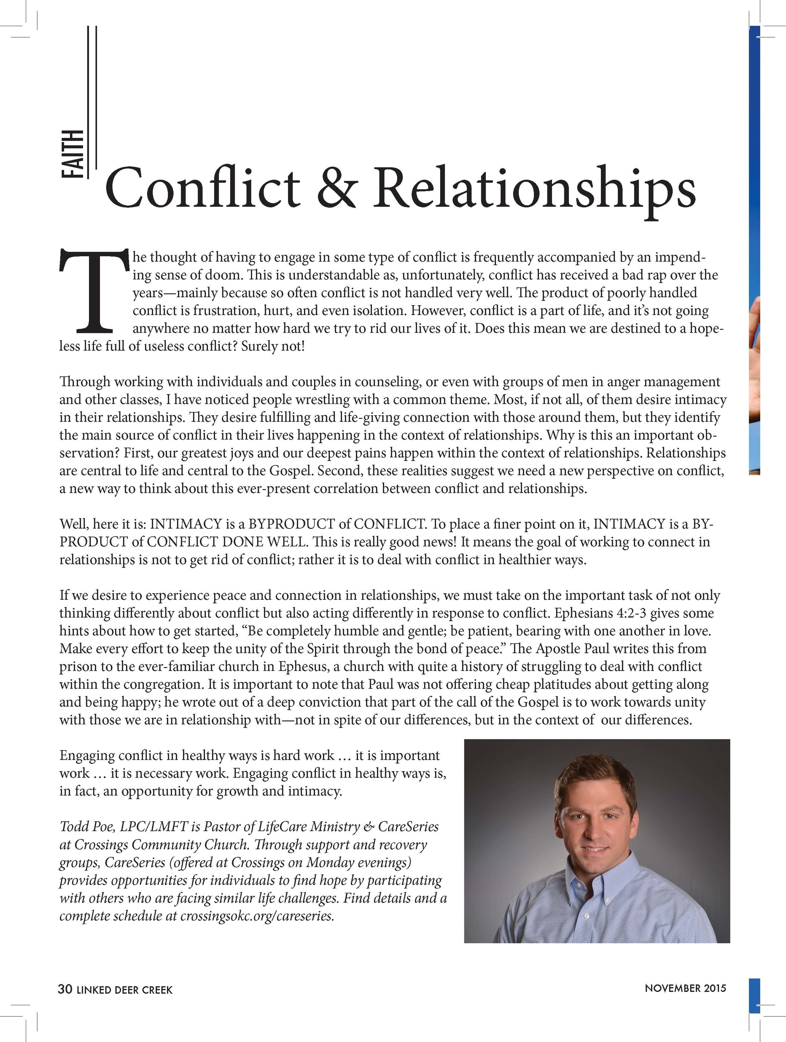 """Conflict & Relationships  The thought of having to engage in some type of conflict is frequently accompanied by an impending  sense of doom. This is understandable as, unfortunately, conflict has received a bad rap over the  years—mainly because so often conflict is not handled very well. The product of poorly handled  conflict is frustration, hurt, and even isolation. However, conflict is a part of life, and it's not going  anywhere no matter how hard we try to rid our lives of it. Does this mean we are destined to a hopeless  life full of useless conflict? Surely not!  Through working with individuals and couples in counseling, or even with groups of men in anger management  and other classes, I have noticed people wrestling with a common theme. Most, if not all, of them desire intimacy  in their relationships. They desire fulfilling and life-giving connection with those around them, but they identify  the main source of conflict in their lives happening in the context of relationships. Why is this an important observation?  First, our greatest joys and our deepest pains happen within the context of relationships. Relationships  are central to life and central to the Gospel. Second, these realities suggest we need a new perspective on conflict,  a new way to think about this ever-present correlation between conflict and relationships.  Well, here it is: INTIMACY is a BYPRODUCT of CONFLICT. To place a finer point on it, INTIMACY is a BYPRODUCT  of CONFLICT DONE WELL. This is really good news! It means the goal of working to connect in  relationships is not to get rid of conflict; rather it is to deal with conflict in healthier ways.  If we desire to experience peace and connection in relationships, we must take on the important task of not only  thinking differently about conflict but also acting differently in response to conflict. Ephesians 4:2-3 gives some  hints about how to get started, """"Be completely humble and gentle; be patient, bearing with one another in """