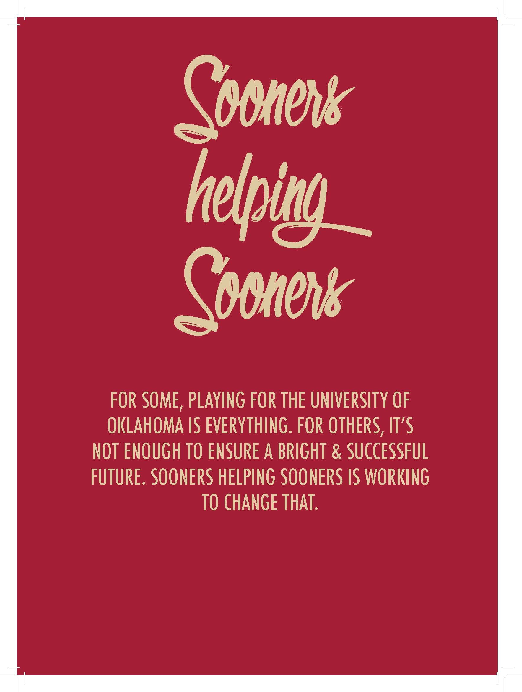 Sooners  helping  Sooners  FOR SOME, PLAYING FOR THE UNIVERSITY OF  OKLAHOMA IS EVERYTHING. FOR OTHERS, IT'S  NOT ENOUGH TO ENSURE A BRIGHT & SUCCESSFUL  FUTURE. SOONERS HELPING SOONERS IS WORKING  TO CHANGE THAT.