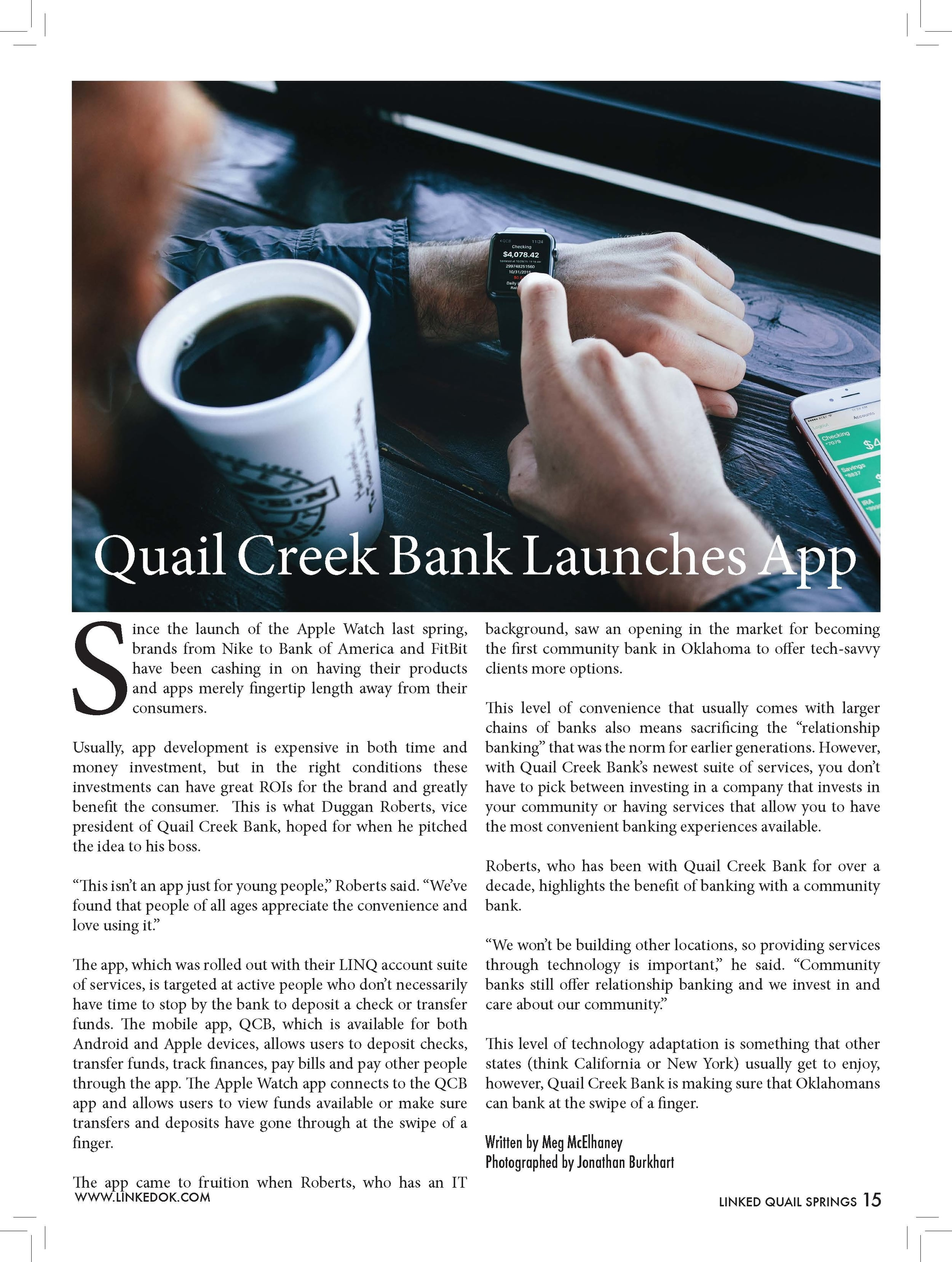 "Quail Creek Bank Launches App  Since the launch of the Apple Watch last spring,  brands from Nike to Bank of America and FitBit  have been cashing in on having their products  and apps merely fingertip length away from their  consumers.  Usually, app development is expensive in both time and  money investment, but in the right conditions these  investments can have great ROIs for the brand and greatly  benefit the consumer. This is what Duggan Roberts, vice  president of Quail Creek Bank, hoped for when he pitched  the idea to his boss.  ""This isn't an app just for young people,"" Roberts said. ""We've  found that people of all ages appreciate the convenience and  love using it.""  The app, which was rolled out with their LINQ account suite  of services, is targeted at active people who don't necessarily  have time to stop by the bank to deposit a check or transfer  funds. The mobile app, QCB, which is available for both  Android and Apple devices, allows users to deposit checks,  transfer funds, track finances, pay bills and pay other people  through the app. The Apple Watch app connects to the QCB  app and allows users to view funds available or make sure  transfers and deposits have gone through at the swipe of a  finger.  The app came to fruition when Roberts, who has an IT  background, saw an opening in the market for becoming  the first community bank in Oklahoma to offer tech-savvy  clients more options.  This level of convenience that usually comes with larger  chains of banks also means sacrificing the ""relationship  banking"" that was the norm for earlier generations. However,  with Quail Creek Bank's newest suite of services, you don't  have to pick between investing in a company that invests in  your community or having services that allow you to have  the most convenient banking experiences available.  Roberts, who has been with Quail Creek Bank for over a  decade, highlights the benefit of banking with a community  bank.  ""We won't be building other locations, so providing services  through technology is important,"" he said. ""Community  banks still offer relationship banking and we invest in and  care about our community.""  This level of technology adaptation is something that other  states (think California or New York) usually get to enjoy,  however, Quail Creek Bank is making sure that Oklahomans  can bank at the swipe of a finger.  Written by Meg McElhaney  Photographed by Jonathan Burkhart"