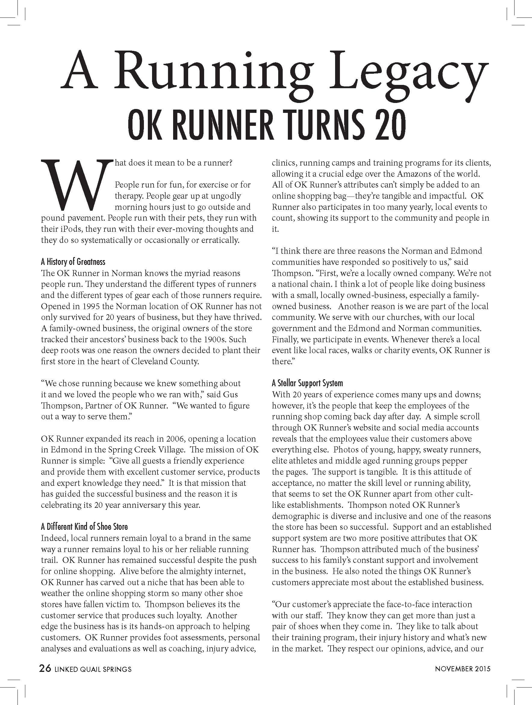 "A Running Legacy  OK RUNNER TURNS 20  What does it mean to be a runner?  People run for fun, for exercise or for  therapy. People gear up at ungodly  morning hours just to go outside and  pound pavement. People run with their pets, they run with  their iPods, they run with their ever-moving thoughts and  they do so systematically or occasionally or erratically.  A History of Greatness  The OK Runner in Norman knows the myriad reasons  people run. They understand the different types of runners  and the different types of gear each of those runners require.  Opened in 1995 the Norman location of OK Runner has not  only survived for 20 years of business, but they have thrived.  A family-owned business, the original owners of the store  tracked their ancestors' business back to the 1900s. Such  deep roots was one reason the owners decided to plant their  first store in the heart of Cleveland County.  ""We chose running because we knew something about  it and we loved the people who we ran with,"" said Gus  Thompson, Partner of OK Runner. ""We wanted to figure  out a way to serve them.""  OK Runner expanded its reach in 2006, opening a location  in Edmond in the Spring Creek Village. The mission of OK  Runner is simple: ""Give all guests a friendly experience  and provide them with excellent customer service, products  and expert knowledge they need."" It is that mission that  has guided the successful business and the reason it is  celebrating its 20 year anniversary this year.  A Different Kind of Shoe Store  Indeed, local runners remain loyal to a brand in the same  way a runner remains loyal to his or her reliable running  trail. OK Runner has remained successful despite the push  for online shopping. Alive before the almighty internet,  OK Runner has carved out a niche that has been able to  weather the online shopping storm so many other shoe  stores have fallen victim to. Thompson believes its the  customer service that produces such loyalty. Another  edge the business has is its hands-on approach to helping  customers. OK Runner provides foot assessments, personal  analyses and evaluations as well as coaching, injury advice,  clinics, running camps and training programs for its clients,  allowing it a crucial edge over the Amazons of the world.  All of OK Runner's attributes can't simply be added to an  online shopping bag—they're tangible and impactful. OK  Runner also participates in too many yearly, local events to  count, showing its support to the community and people in  it.  ""I think there are three reasons the Norman and Edmond  communities have responded so positively to us,"" said  Thompson. ""First, we're a locally owned company. We're not  a national chain. I think a lot of people like doing business  with a small, locally owned-business, especially a familyowned  business. Another reason is we are part of the local  community. We serve with our churches, with our local  government and the Edmond and Norman communities.  Finally, we participate in events. Whenever there's a local  event like local races, walks or charity events, OK Runner is  there.""  A Stellar Support System  With 20 years of experience comes many ups and downs;  however, it's the people that keep the employees of the  running shop coming back day after day. A simple scroll  through OK Runner's website and social media accounts  reveals that the employees value their customers above  everything else. Photos of young, happy, sweaty runners,  elite athletes and middle aged running groups pepper  the pages. The support is tangible. It is this attitude of  acceptance, no matter the skill level or running ability,  that seems to set the OK Runner apart from other cultlike  establishments. Thompson noted OK Runner's  demographic is diverse and inclusive and one of the reasons  the store has been so successful. Support and an established  support system are two more positive attributes that OK  Runner has. Thompson attributed much of the business'  success to his family's constant support and involvement  in the business. He also noted the things OK Runner's  customers appreciate most about the established business.  ""Our customer's appreciate the face-to-face interaction  with our staff. They know they can get more than just a  pair of shoes when they come in. They like to talk about  their training program, their injury history and what's new  in the market. They respect our opinions, advice, and our"