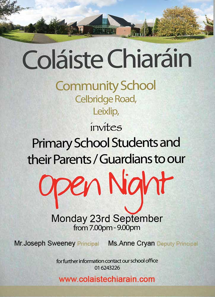 Open Night   Details of our open night can be found on the attached flyer. It's a fantastic opportunity for both parents and students to visit Coláiste Chiaráin and experience first hand what we have to offer. We look forward to meeting you on the night.