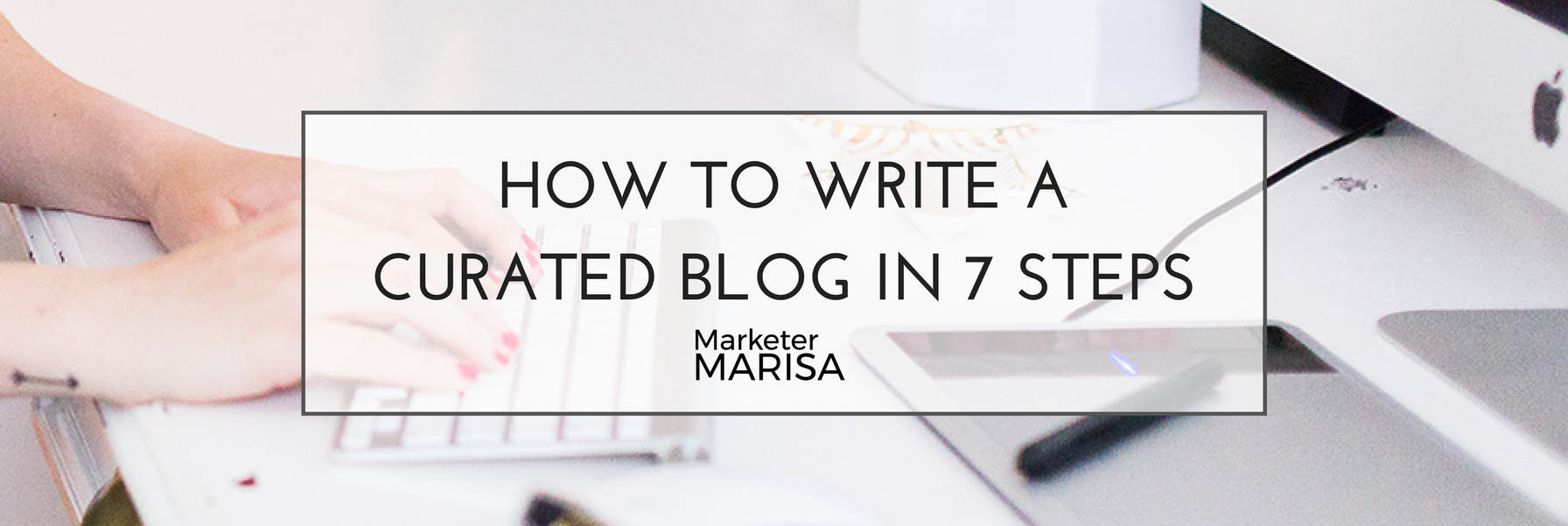 How To Write a Curated Blog in 7 Steps.png