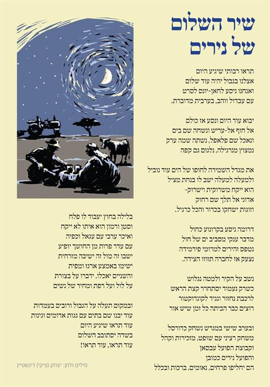 """The Nirim Song of Peace   Lyrics and Music: Tsiki (Yitzhak Dinstein)   Written during the days of the Sinai Campaign   Posted on  www.nirim.co.il  Translation from Hebrew to English by Adele Raemer  Listen up, folks! The day will come, When this will be a more peaceful border. And we go to Khan Younis to see a movie with Abdul and Wahab in spoken Arabic  The day will come when we all travel to the beach at El Arish and swim there in the sea; And we'll eat falafel, we'll drink some Arak. We'll puff on a hookah, sip coffee, too.  We'll move our guardtower to the beach. And from the tower, a lifeguard will calmly watch over us. He will blow into a whistle, and shout: """"Sir, do not go out that far!"""" And couples will play ball and everything will be calm and normal  We'll drive south in a blue caravan, Surrounded by a vast desert in a sea of sand. We'll carefully drive to the tops of the Pyramids. We'll tell all the others to move out of the way!  The n we'll sit on the wall and slide down. When we get up, we'll be dizzy! We'll board the train and ask the conductor to get us home while it's still light out.  Friday evening we'll play on a basketball court, It will be a serious match with a referee, The kibbutz secretariat and fans: The Absan team vs. the Nirim team, of course. They exchange flowers, speeches, greetings and all that…  At night a farmer will till the fields  And he won't have to carry with him a machine gun or grenades. When an Arab farmer wearing a Kaffiya appears from the darkness with a herd of cattle,  They'll sit opposite each other, cross-legged. Put a napkin over a crate, And they will eat, discussing the state of the draught, the chicken coops and the barn and the price of women. And instead of trenches on the border, and weapons at army posts, Homes will be built here, with red roofs and gardens. You'll see that someday  Peace will come to these fields You'll see, you'll see!"""