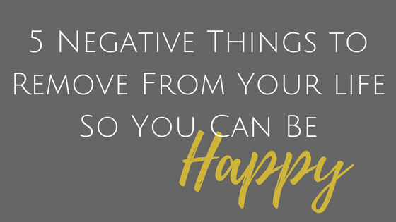 5 negative things to remove from your life so you can be happy