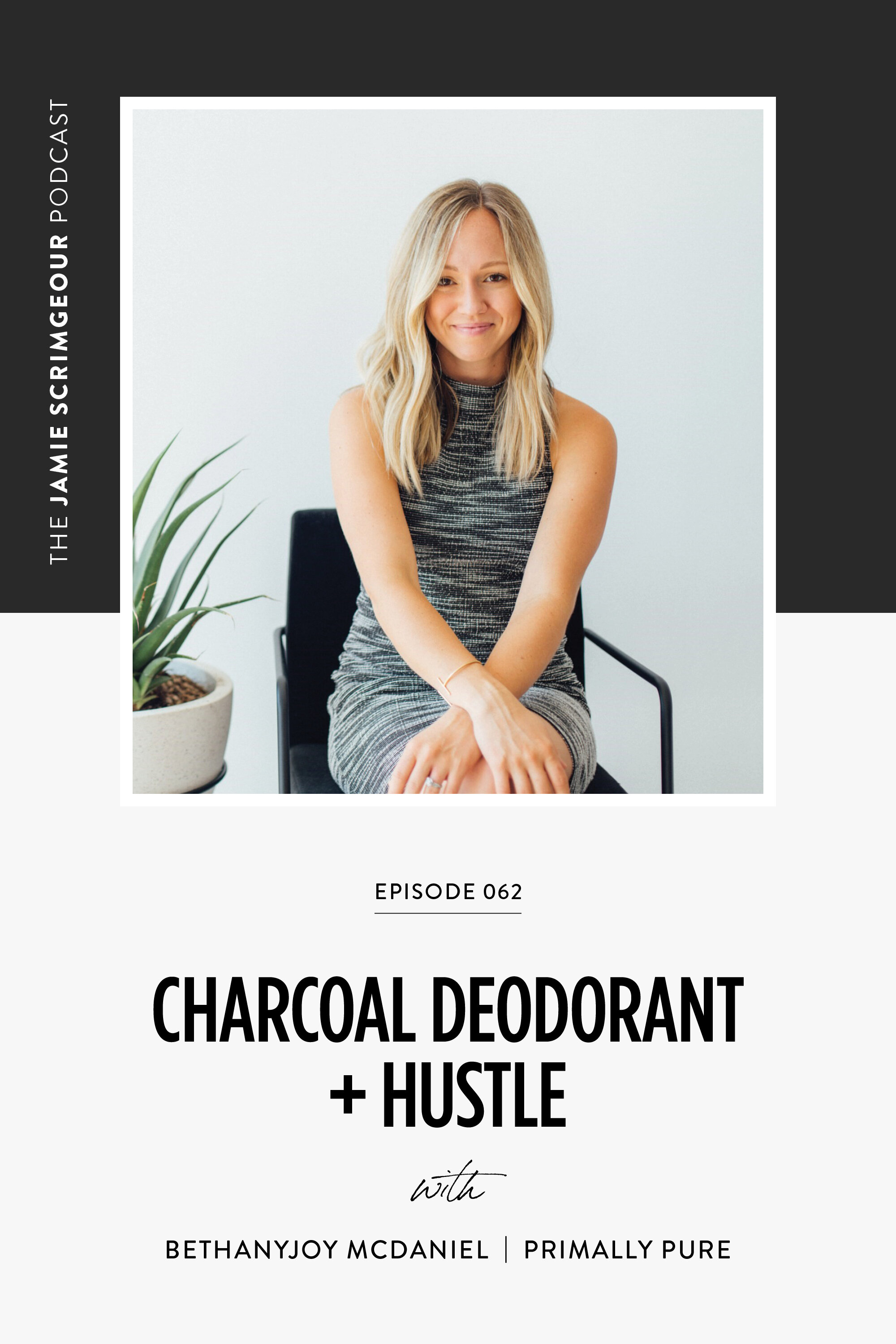 The Jamie Scrimgeour Podcast Episode 062 - Charcoal Deoderant + Hustle with Bethany Joy McDaniel of Primally Pure