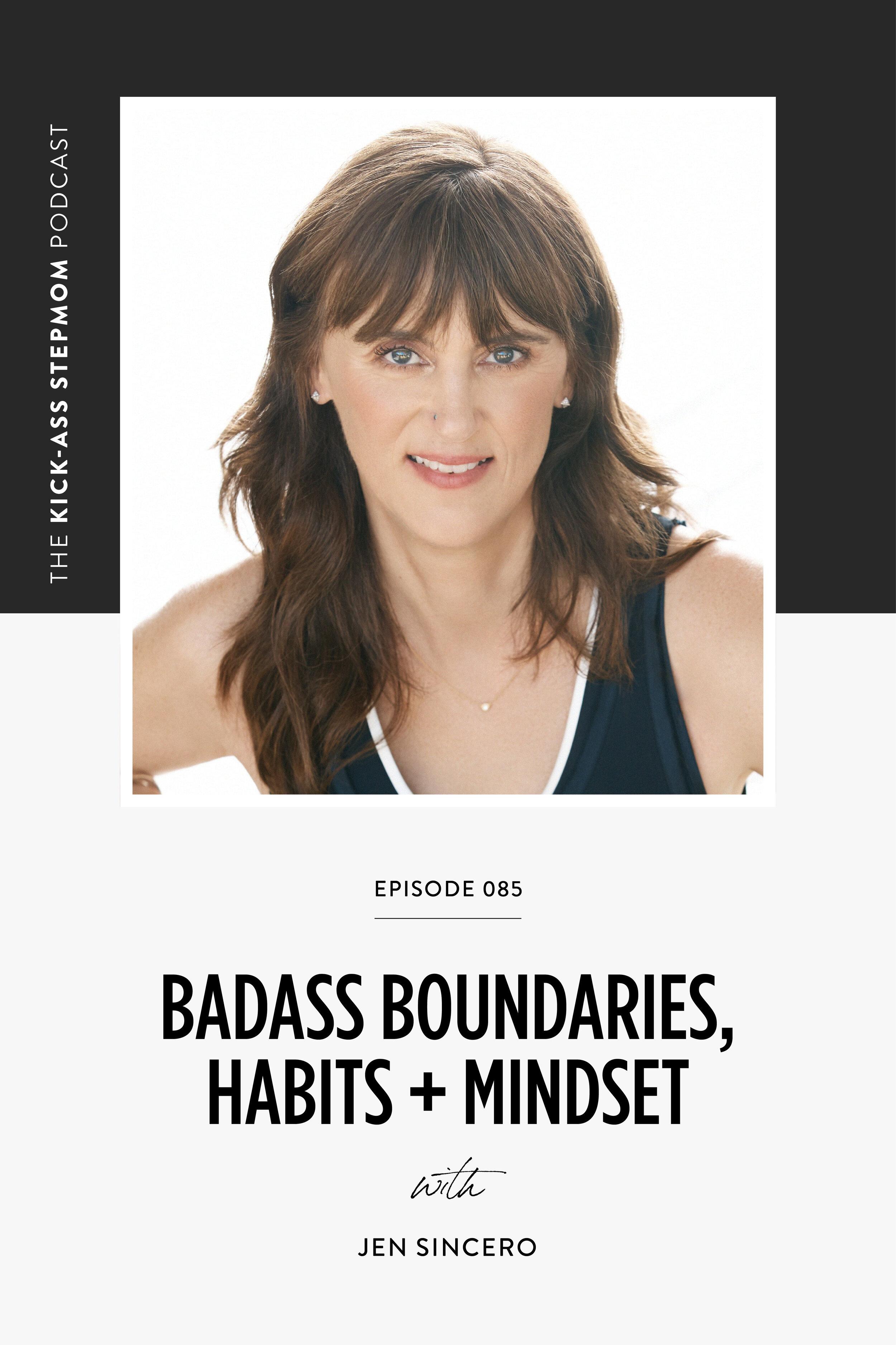 The KICK-ASS Stepmom Podcast - BADASS Boundaries, Habits + Mindset with Jen Sincero