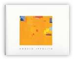 Angelo Ippolito   A Retrospective Exhibition  Essay by Irving Sandler Chronology by Jon Ippolito Binghamton University Art Museum November 22, 2003 - January 10, 2004 100 pages  Price on Request