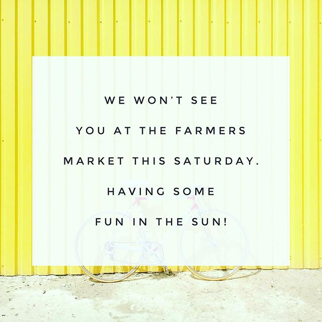 We won't be at the market this Saturday. Taking a break to have some fun in the sun.  Happy weekend!