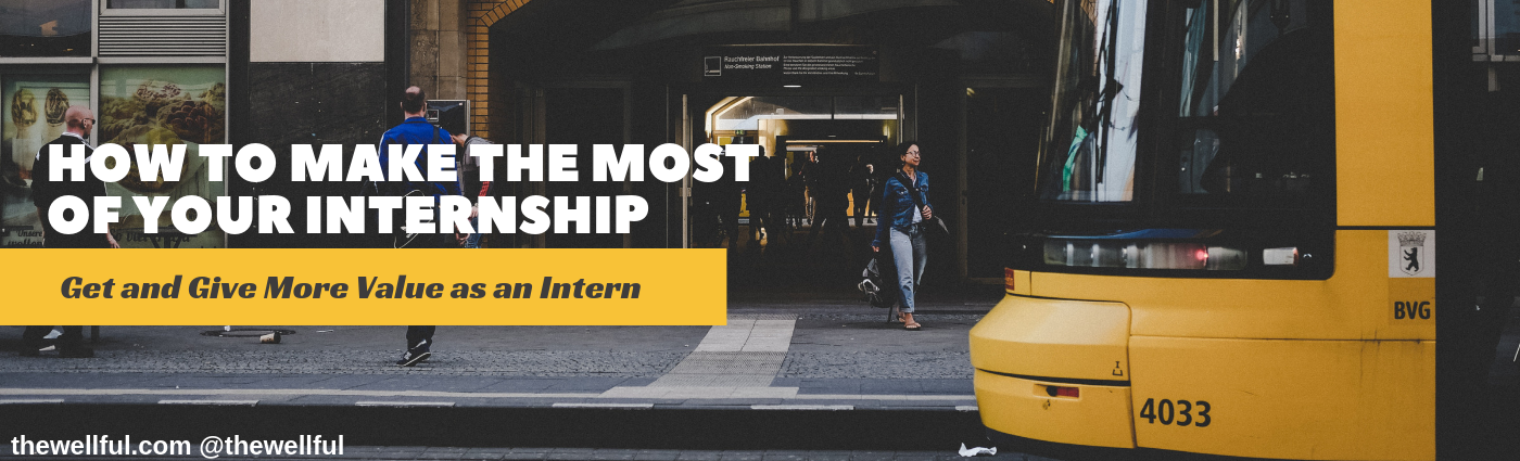How to Make the Most of Your Internship - Paid or Unpaid thewellful.com @thewellful