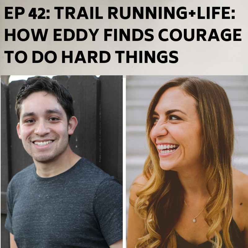 Ep 42: Trail Running + Life: How Eddy Finds Courage to Do Hard Things -