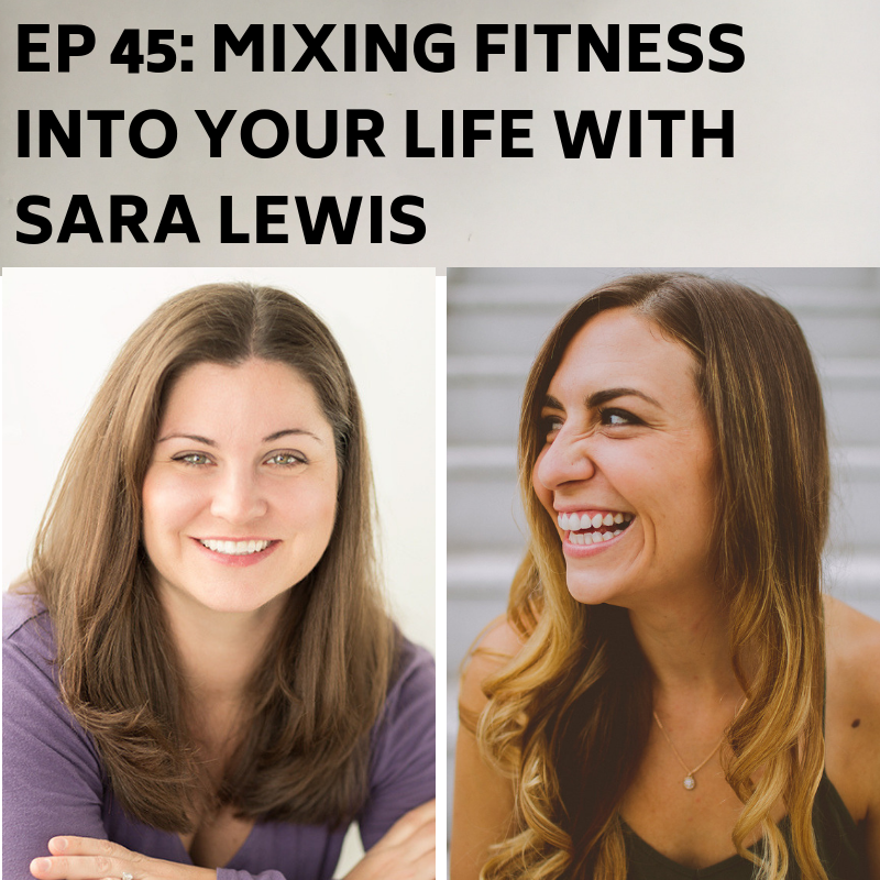 Ep 45: Mixing Fitness Into Your Life with Sara Lewis -
