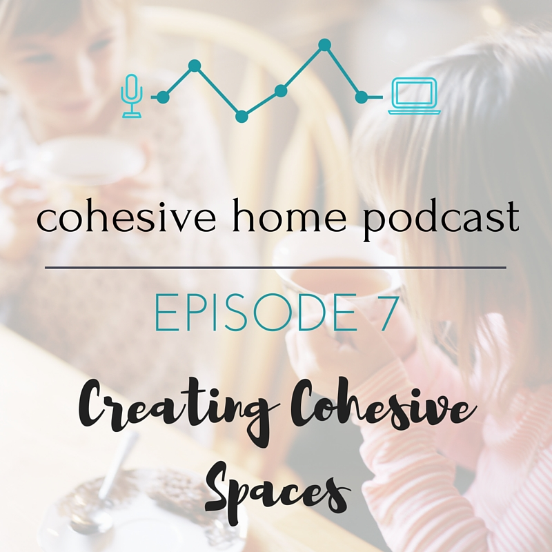 Cohesive Home Podcast Episode 7 | Creating Cohesive Spaces
