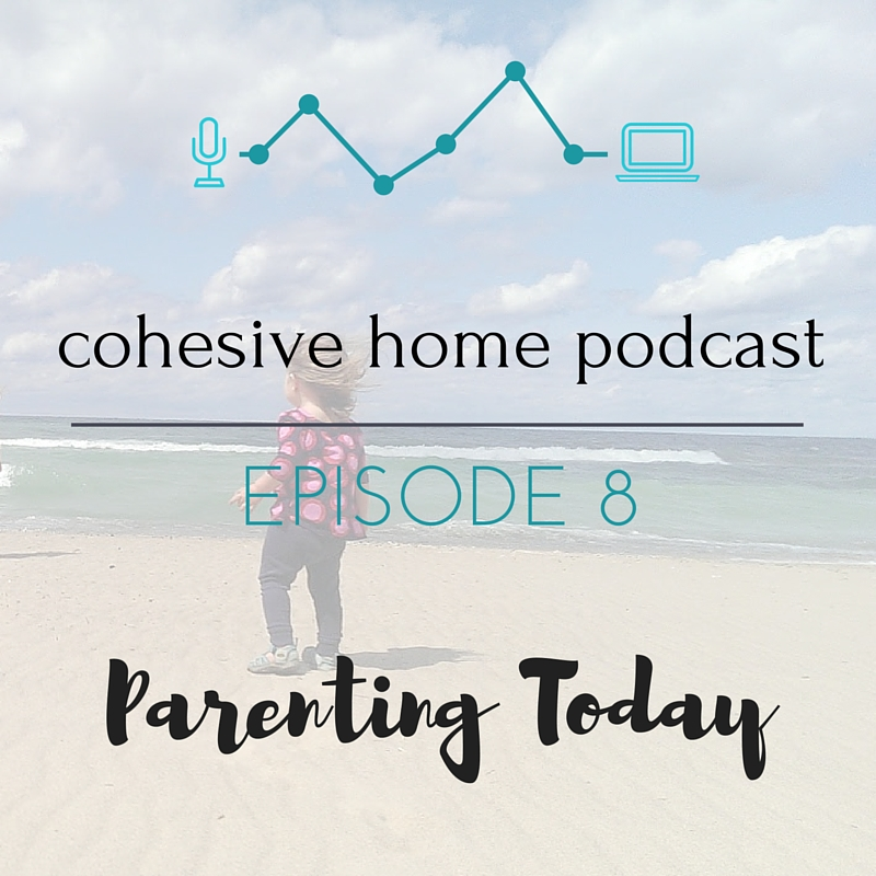 COHESIVE HOME PODCAST EPISODE 8- PARENTING TODAY