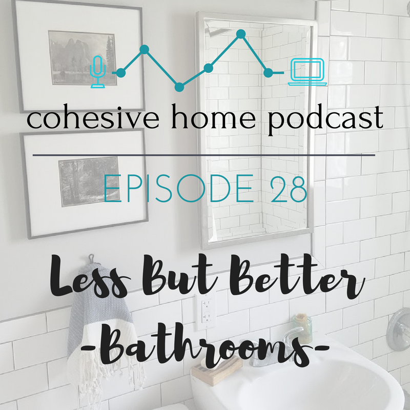 Cohesive Home Podcast- Less But Better: Bathrooms (minimalism, simplicity, values)