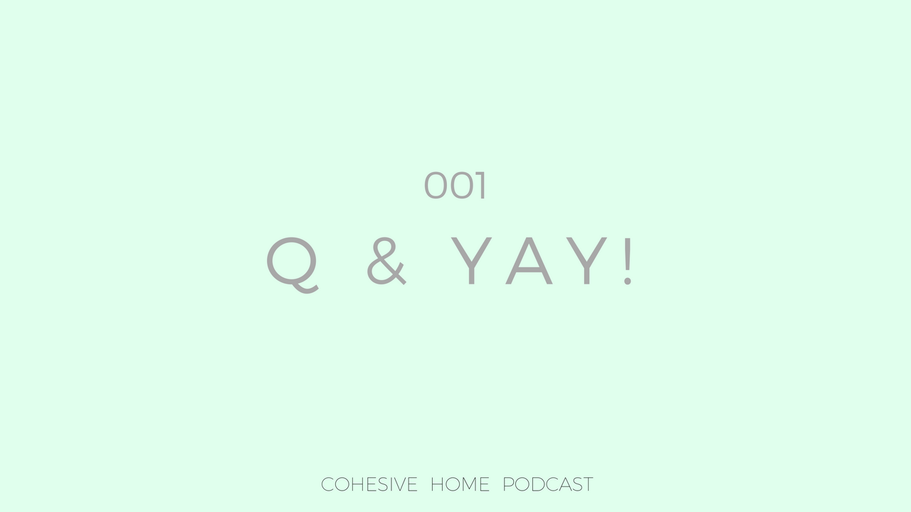 Cohesive Home Podcast : Q & YAY! 001