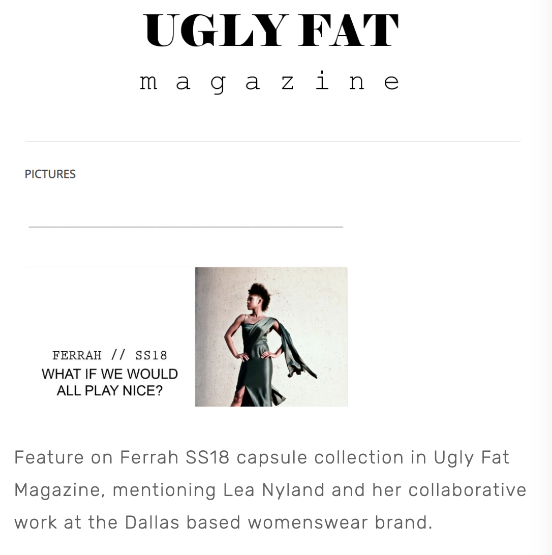 Feature on Ferrah SS18 capsule collection in Ugly Fat Magazine, mentioning Lea Nyland and her collaborative work at the Dallas based womenswear brand.