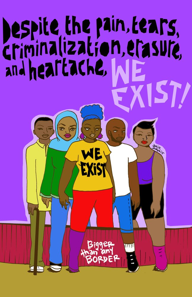 "Image description: Four young people of color standing defiantly in front of the words, ""Despite the pain, tears, criminalization, erasure and heartache, WE EXIST!"" Small words at the bottom of the image by their feet read, ""Bigger than any BORDER"" - artwork by  Julio Salgado . The artist's work is featured throughout ""UndocuMonologues""."