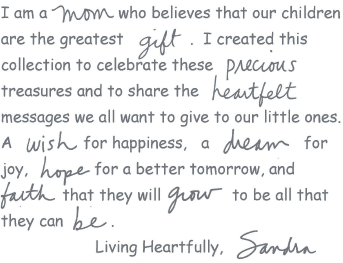 I am a Mom who believes that our children are the greatest gift. I created this collection to celebrate these precious treasures and to share the heartfelt messages we all want to give our little ones. A wish for happiness, a dream for joy, hope for a better tomorrow, and faith that they will grow to be all that they can be. Living Heartfully, Sandra