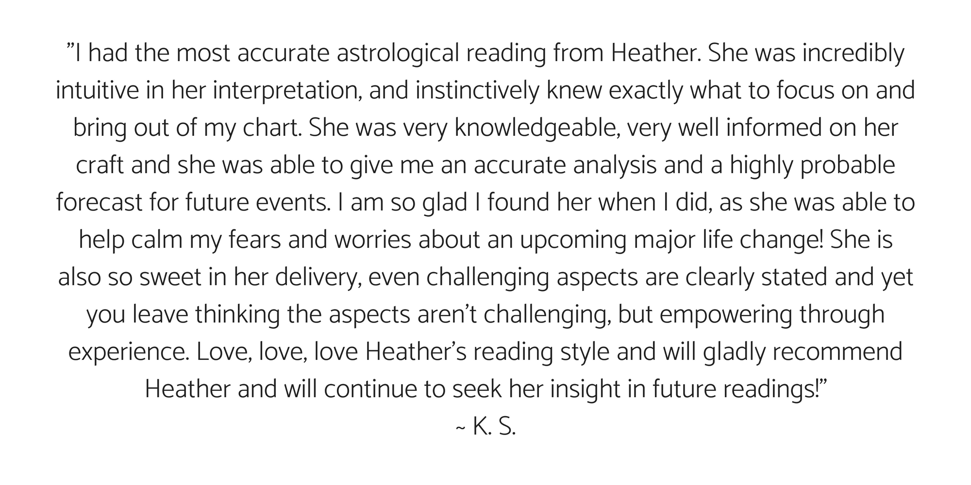 %22So happy with my Relocation Reading with Heather- she's very pleasant to talk to, as well as patient and super informative. I feel grateful that she could utilize my birth chart as a sort of map for my life; where t-6.png