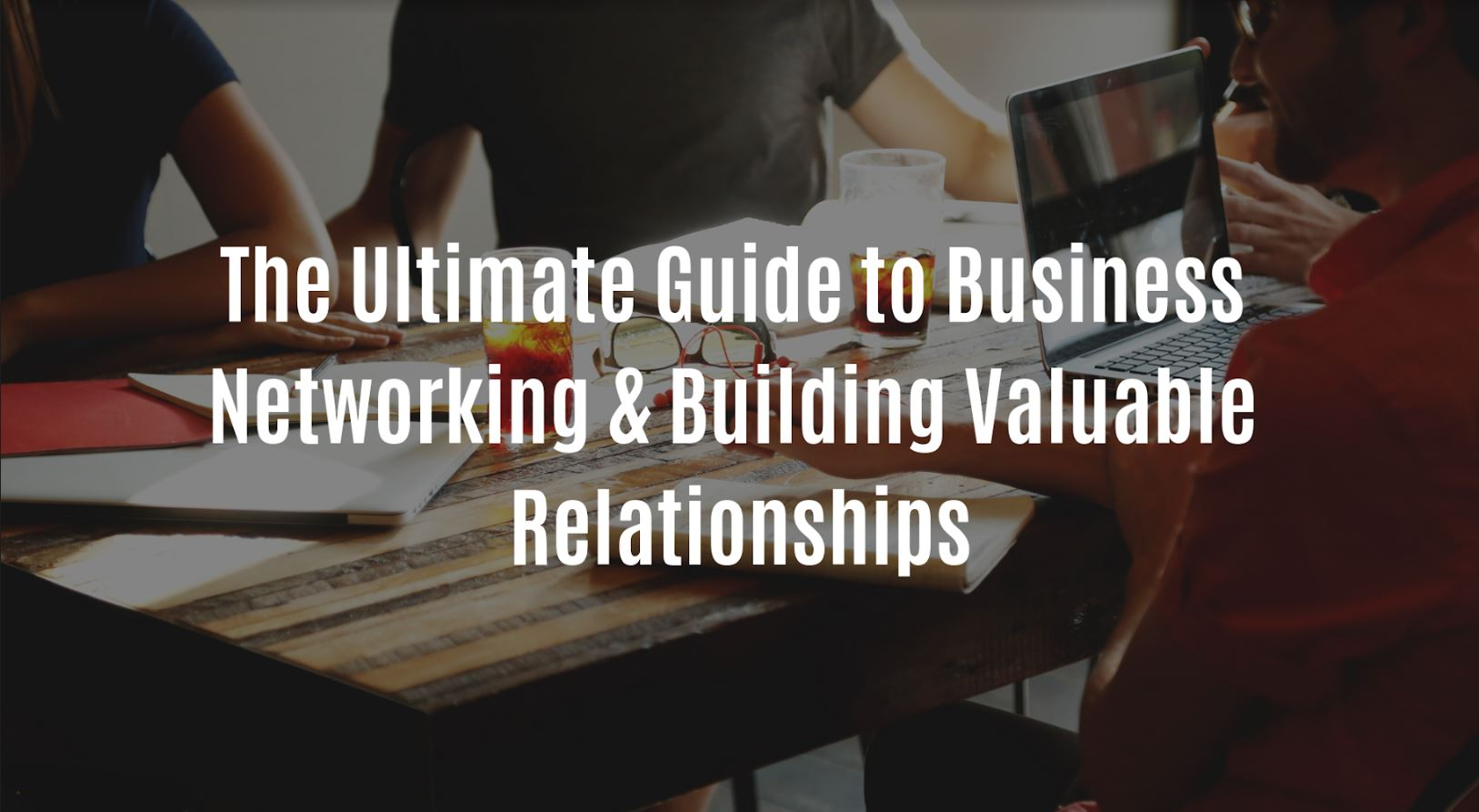 The Ultimate Guide to Business Networking And Building Valuable Relationships.JPG