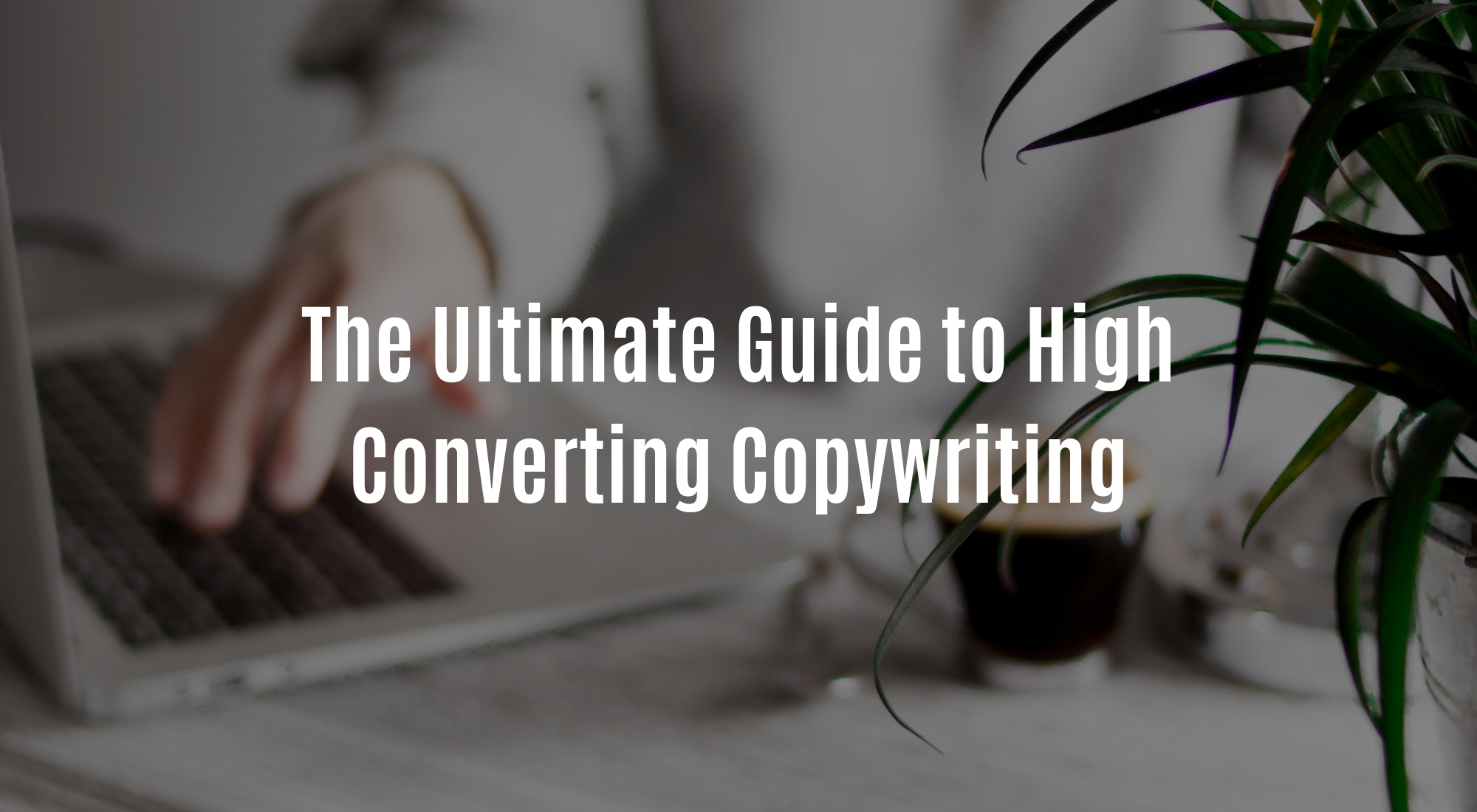 The Ultimate Guide to High Converting Copywriting.jpg