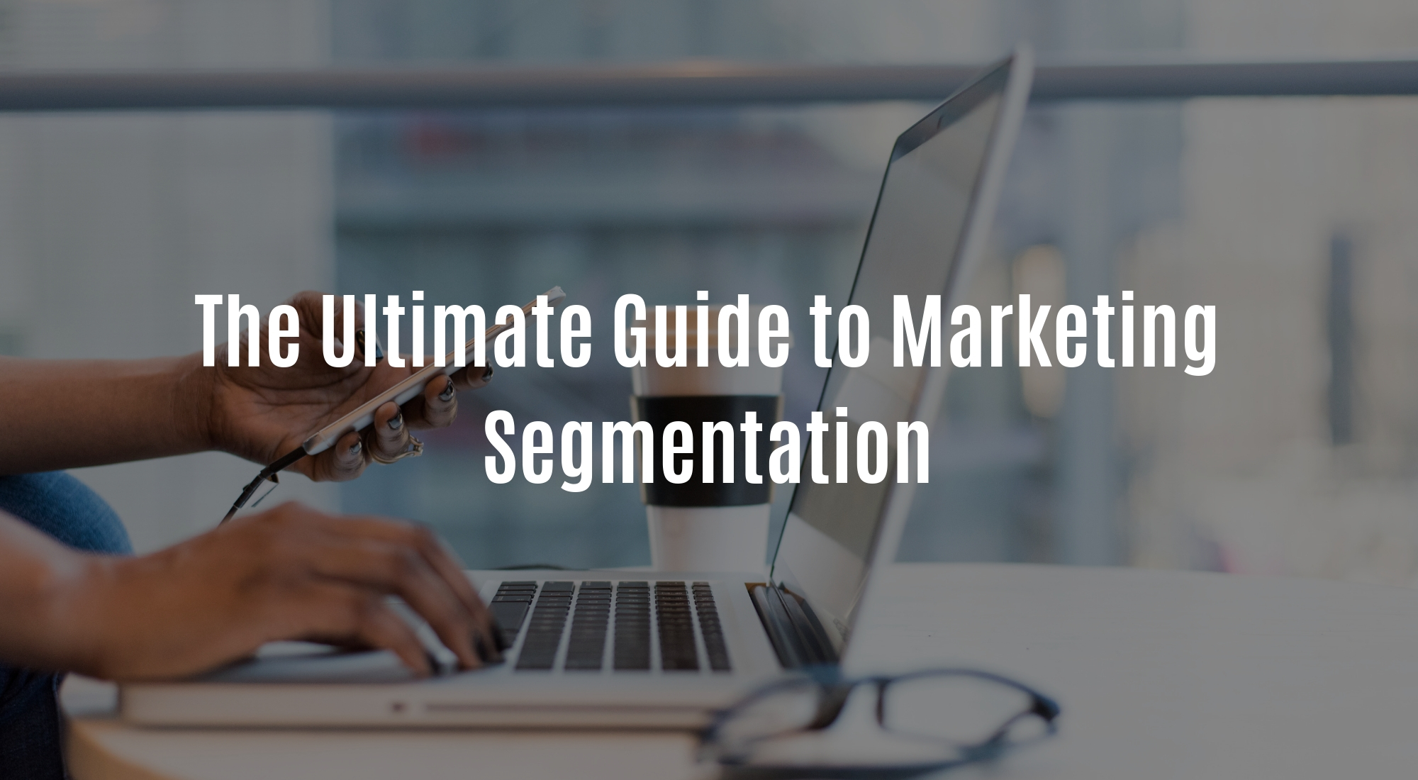 The Ultimate Guide to Marketing Segmentation.jpg