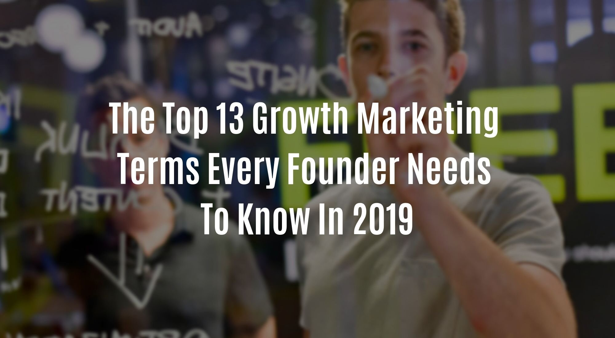 The Top 13 Growth Marketing Terms Every Founder Needs To Know In 2019.jpg