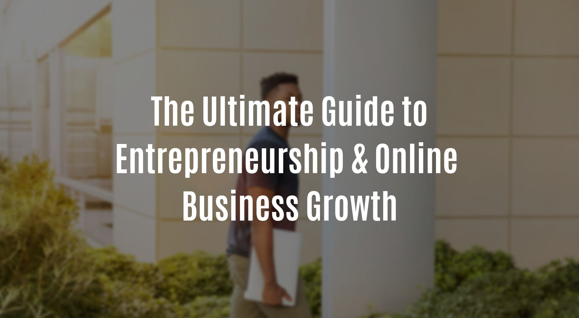 The Ultimate Guide to Entrepreneurship & Online Business Growth.jpg