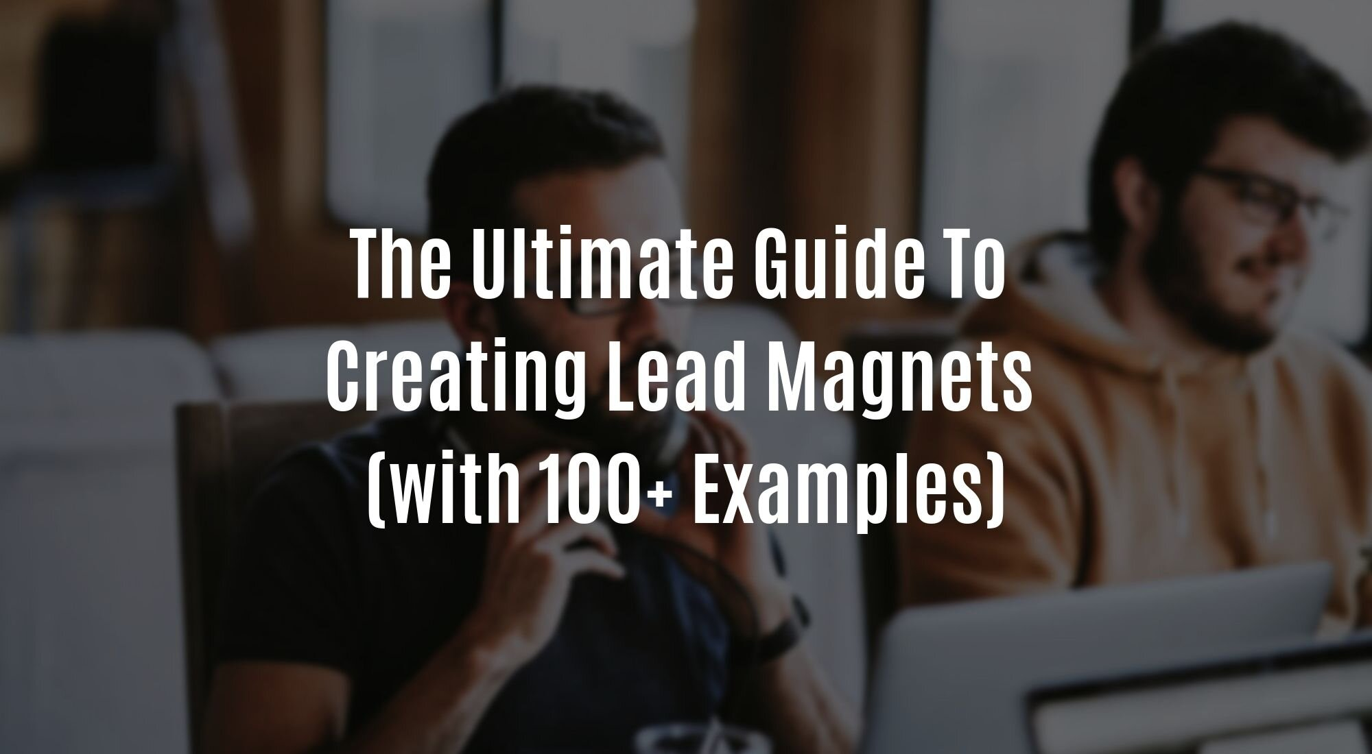 The Ultimate Guide to Creating Lead Magnets (With 100+ Examples).JPG