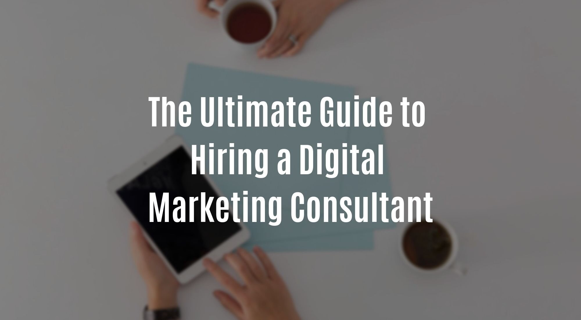 The Ultimate Guide to Hiring a Digital Marketing Consultant.jpg