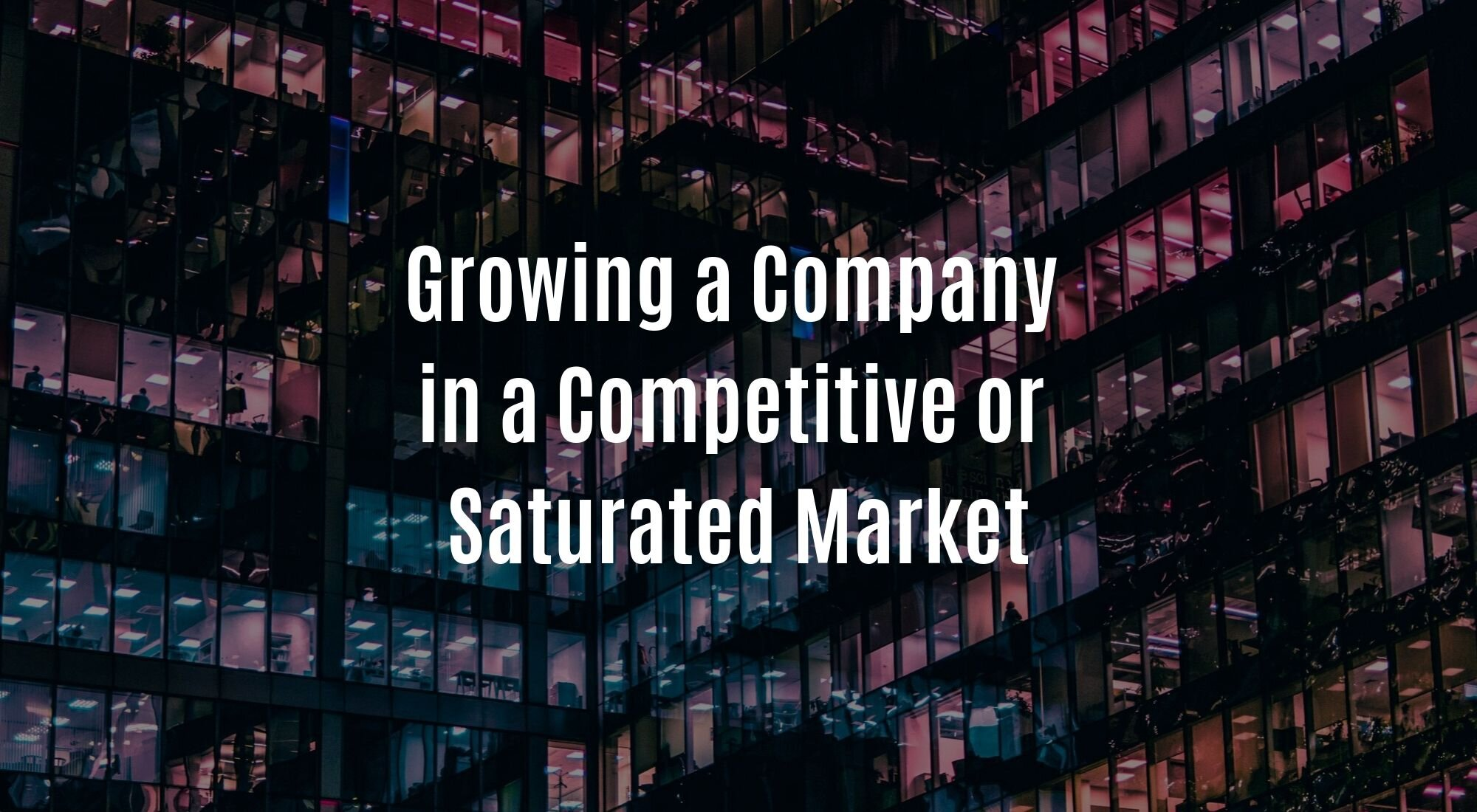 Growing a Company in a Competitive or Saturated Market.jpg