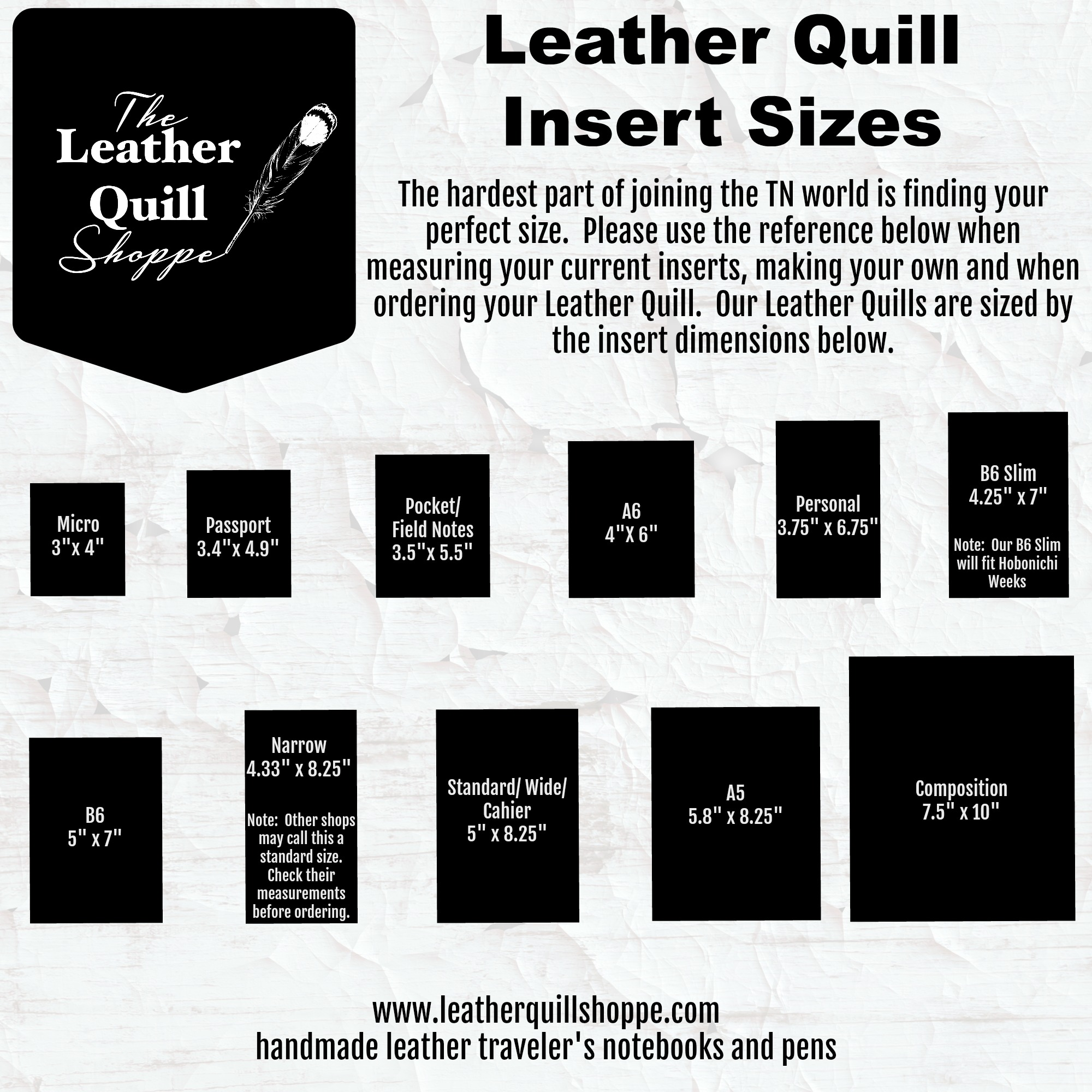 These sizes are the most common Traveler's Notebook insert sizes.  Sizing will vary depending on the maker.  Please use this as a guide only for Leather Quill Shoppe products.