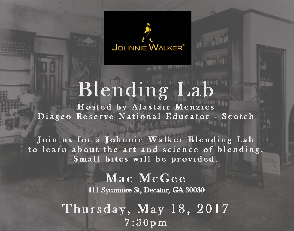 Johnnie Walker Blending Lab w/ Alastair Menzies      Thursday, May 18, 2017 7:30 p.m.     Have you ever wanted to blend Whisky? Here is your chance to learn the art of Blending with one of the world's legendary Scotch Whiskies with Johnnie Walker's Alastair Menzies Diageo's Reserve National Educator of Scotch. Menzies will walk you through how Master Blenders craft their flavor profiles from multiple distilleries and YOU will be able to blend your own Johnnie Walker! Do not miss this once in a lifetime event and who knows you might create the next Johnnie Walker Blend. Small bites will be provided. You must RSVP at  Macmcgees@gmail.com  or  404-377-8055  to attend the event, please. Limited to 24 people and it is complimentary