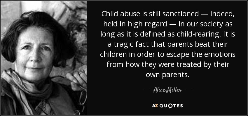 quote-child-abuse-is-still-sanctioned-indeed-held-in-high-regard-in-our-society-as-long-as-alice-miller-70-43-22.jpg