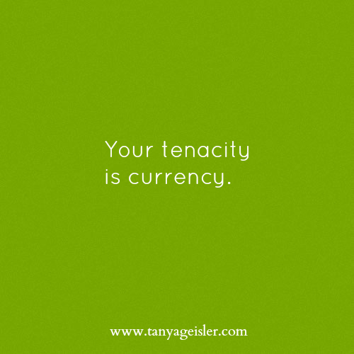 Your tenacity is currency