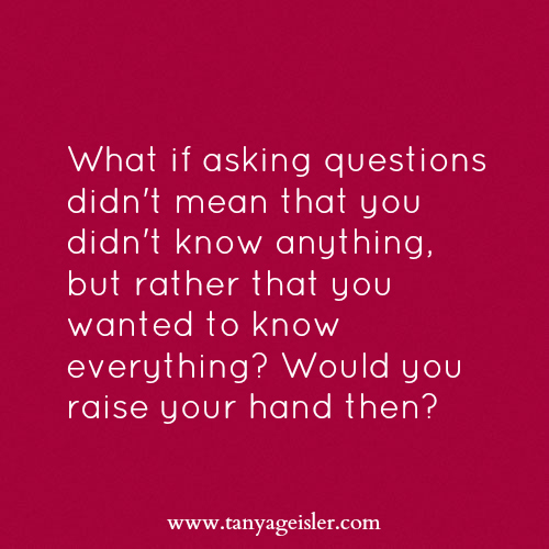 What if asking questions didn't mean that you didn't know anything